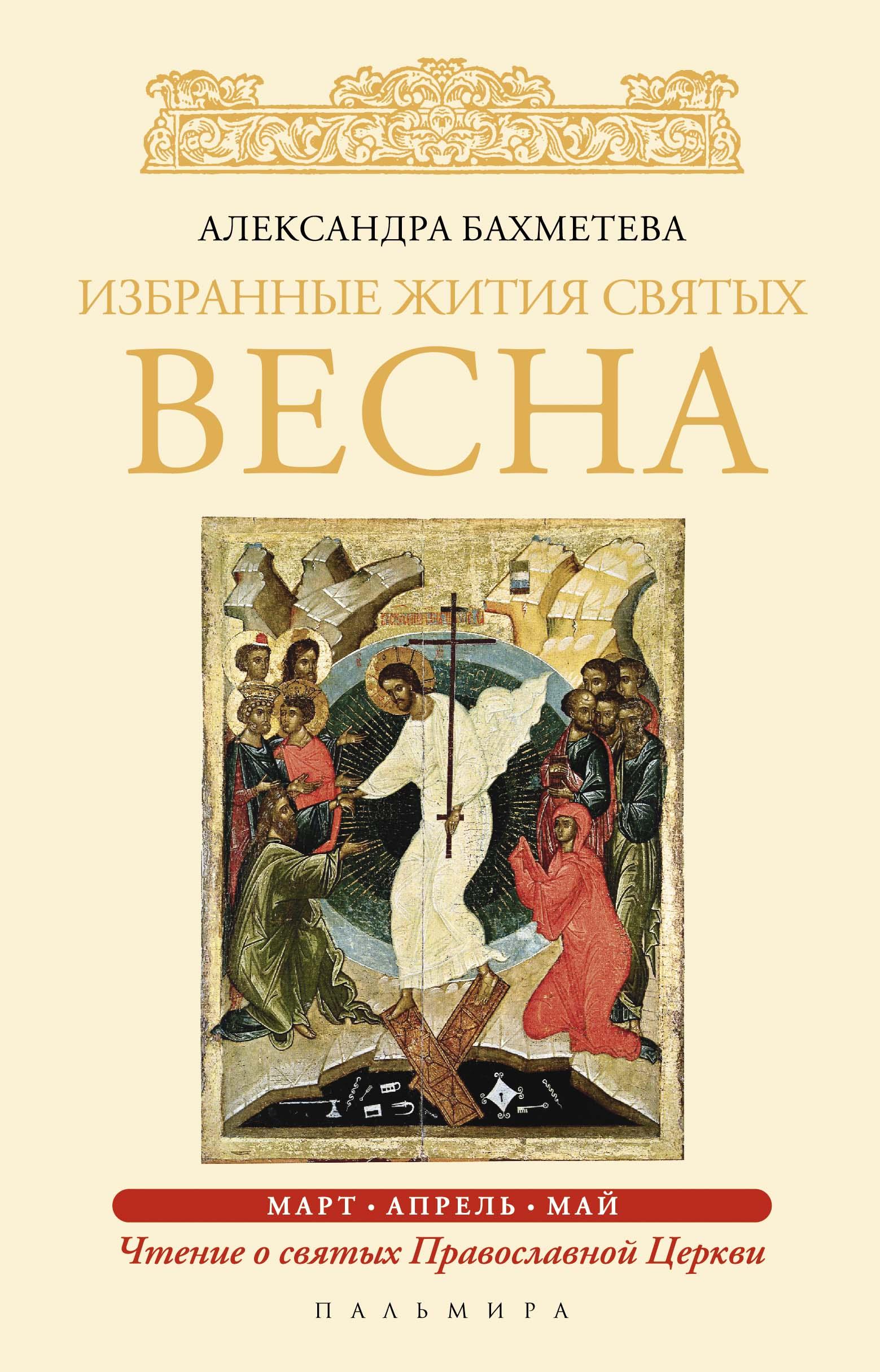 Александра Бахметева Избранные жития святых. Весна: Март. Апрель. Май имена написанные на небесах избранные жития святых