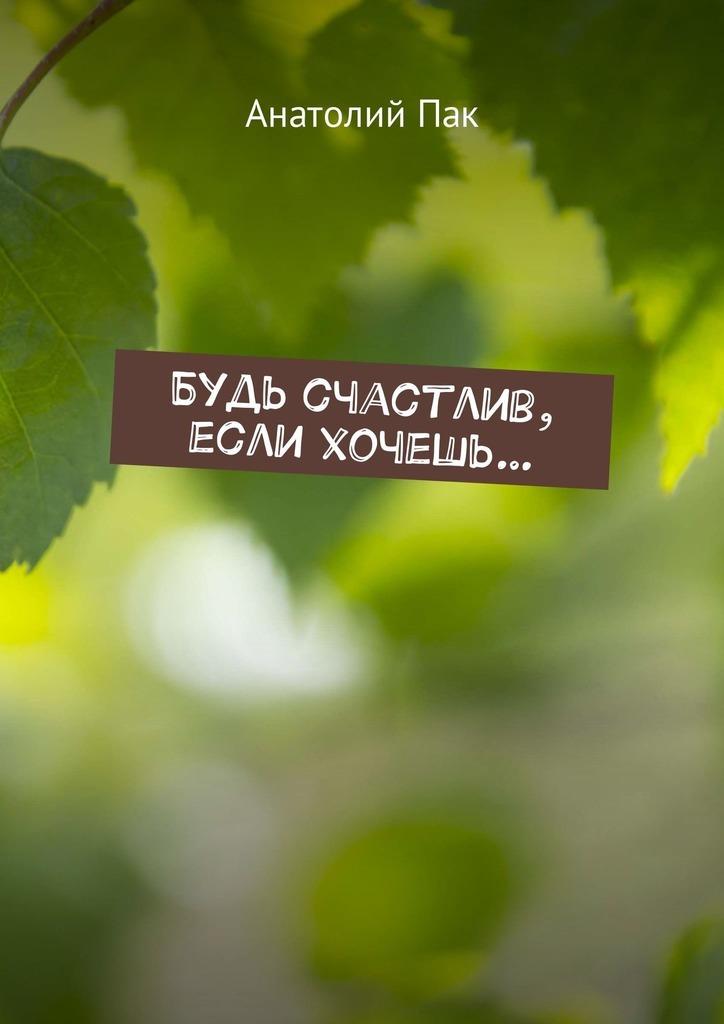 Анатолий Пак Будь счастлив, если хочешь…