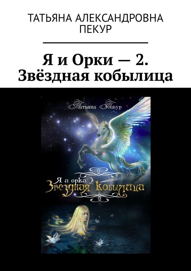 все цены на Татьяна Александровна Пекур Я и Орки – 2. Звёздная кобылица онлайн