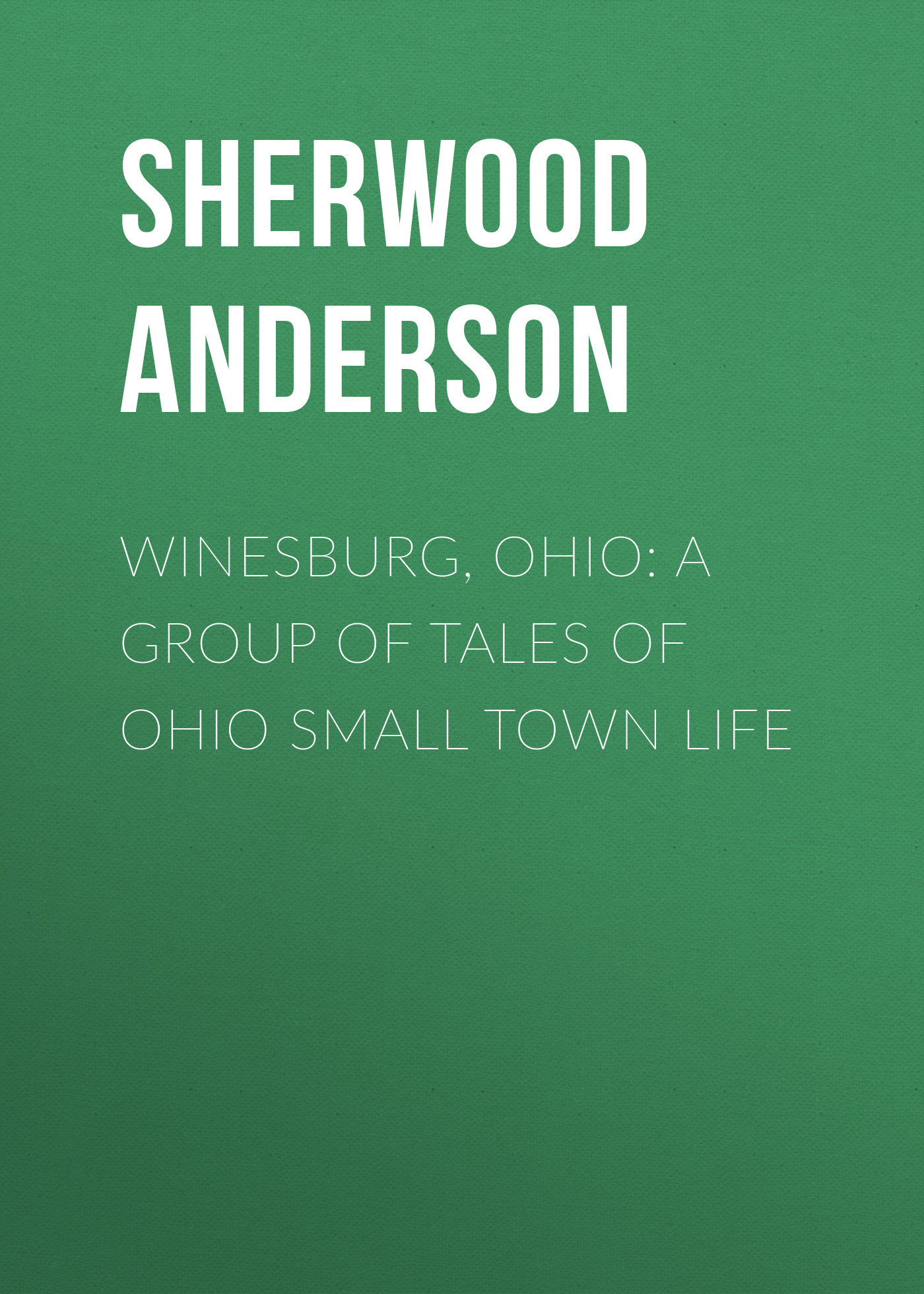 Sherwood Anderson Winesburg, Ohio: A Group of Tales of Ohio Small Town Life blooming a small town girlhood
