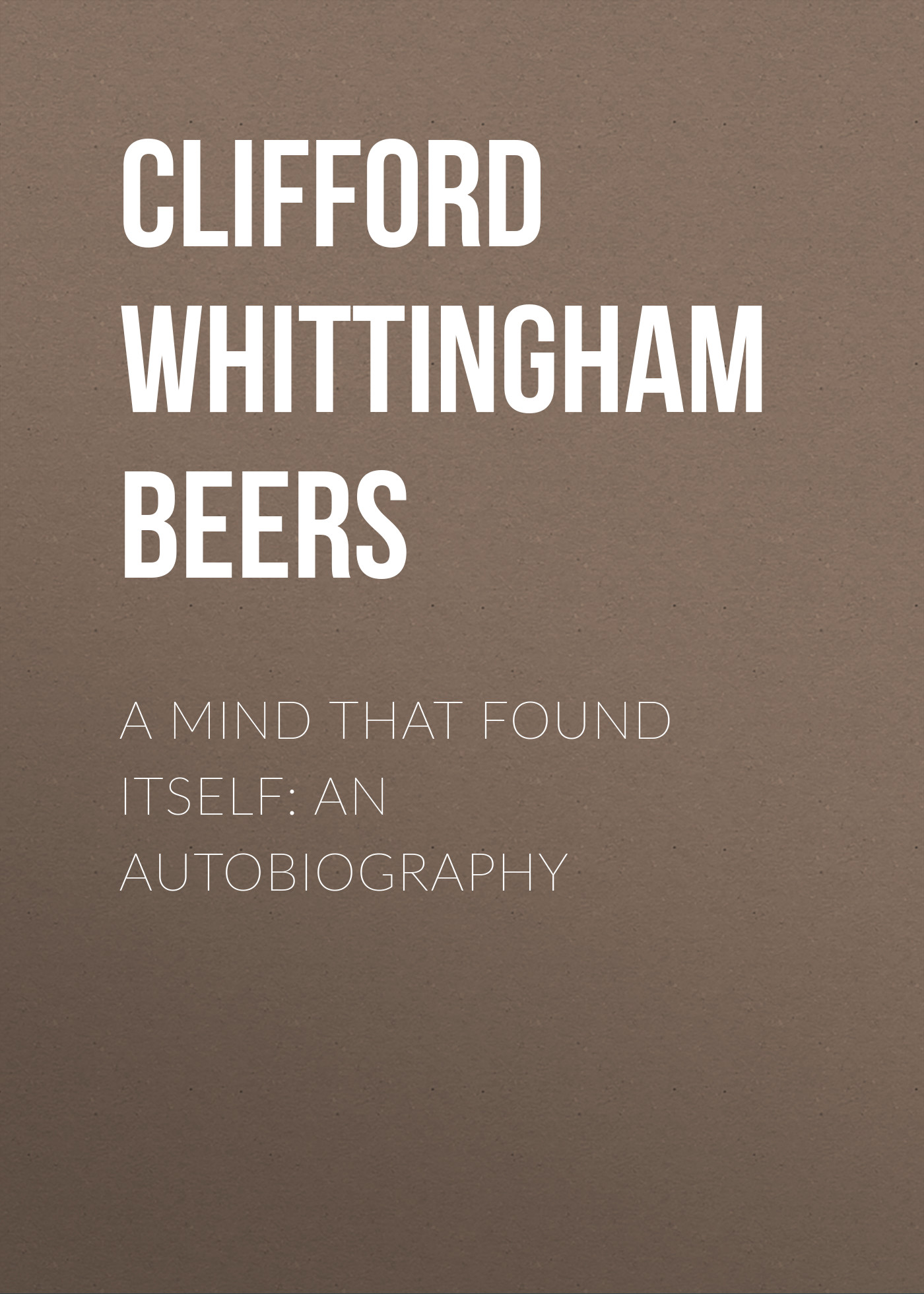 Clifford Whittingham Beers A Mind That Found Itself: An Autobiography clifford brown clifford brown memorial