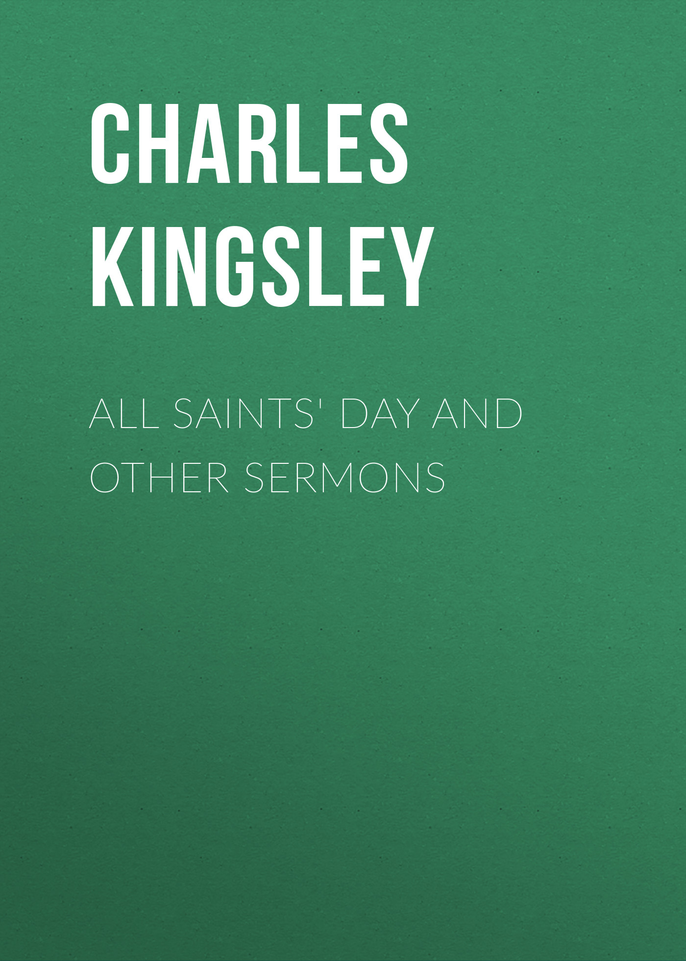 Charles Kingsley All Saints' Day and Other Sermons