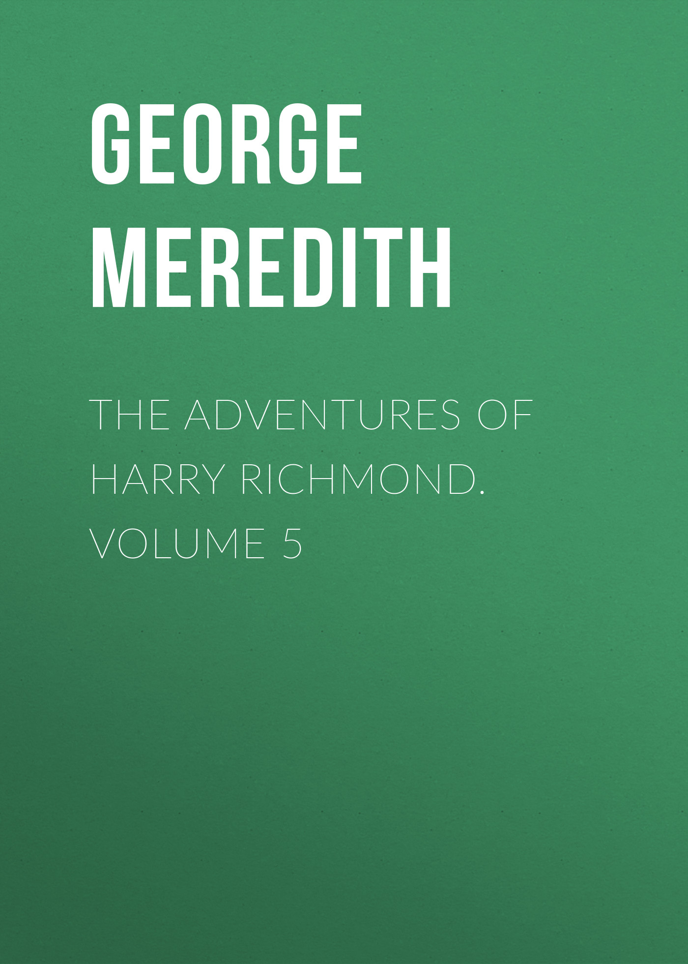 George Meredith The Adventures of Harry Richmond. Volume 5 george meredith rhoda fleming volume 5