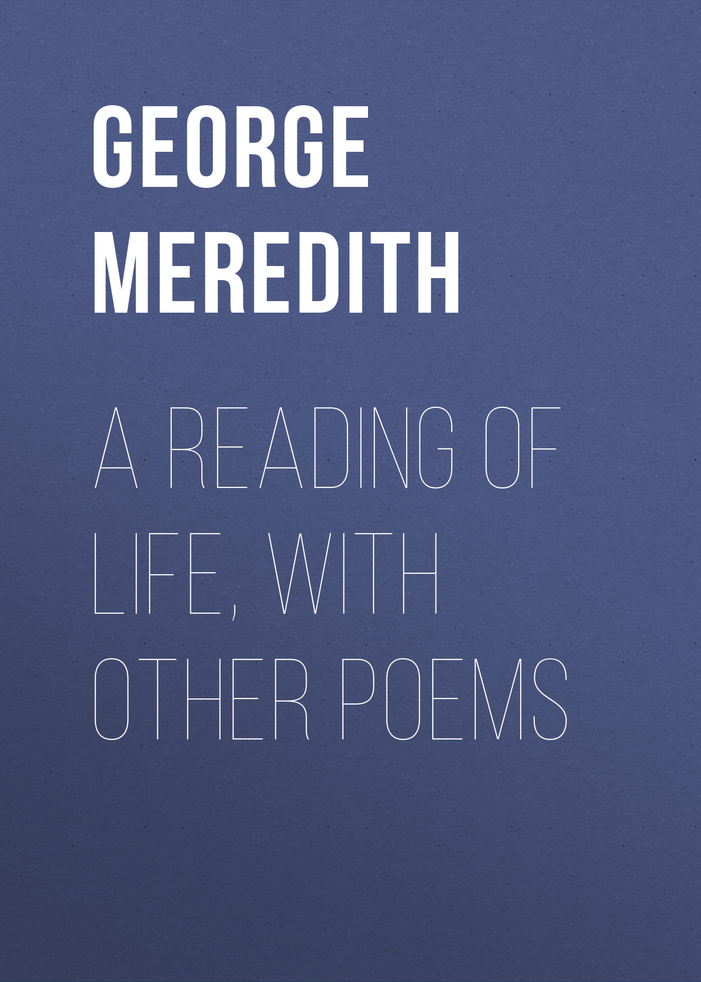 George Meredith A Reading of Life, with Other Poems