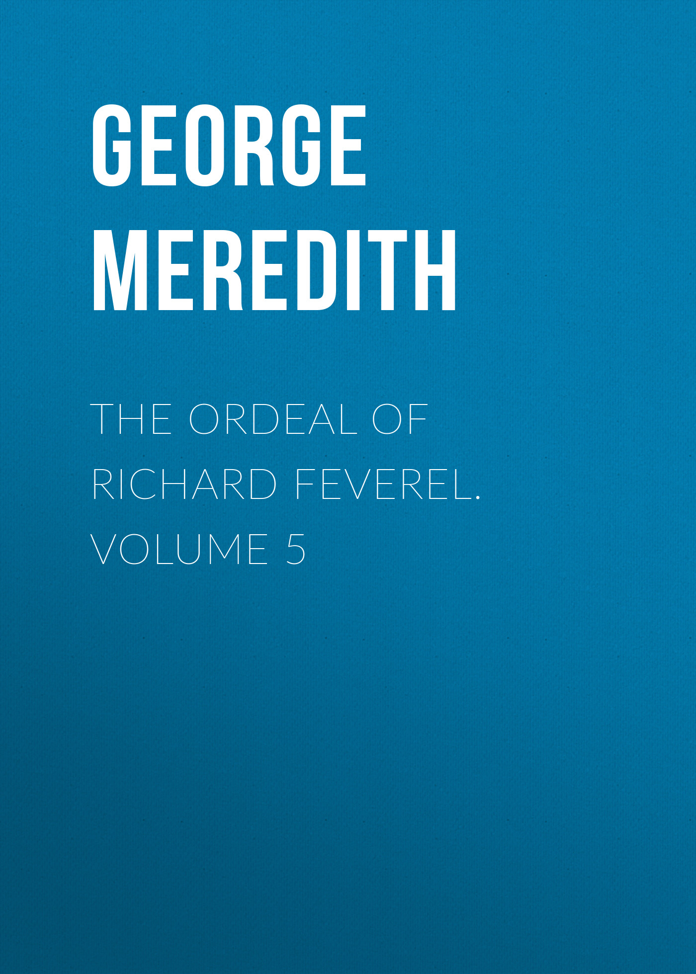 George Meredith The Ordeal of Richard Feverel. Volume 5 george meredith rhoda fleming volume 5