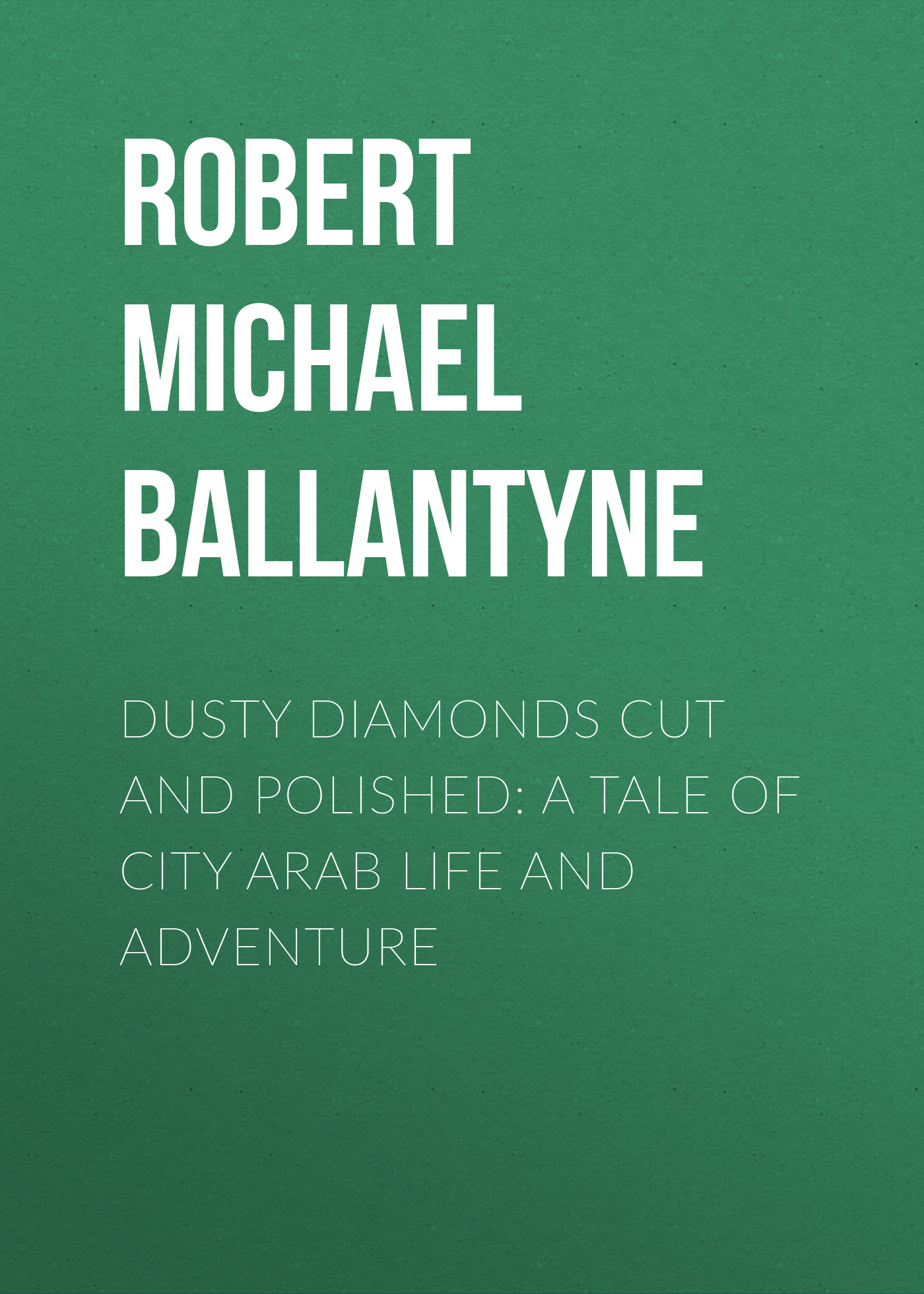 Robert Michael Ballantyne Dusty Diamonds Cut and Polished: A Tale of City Arab Life and Adventure michael smith a complete life