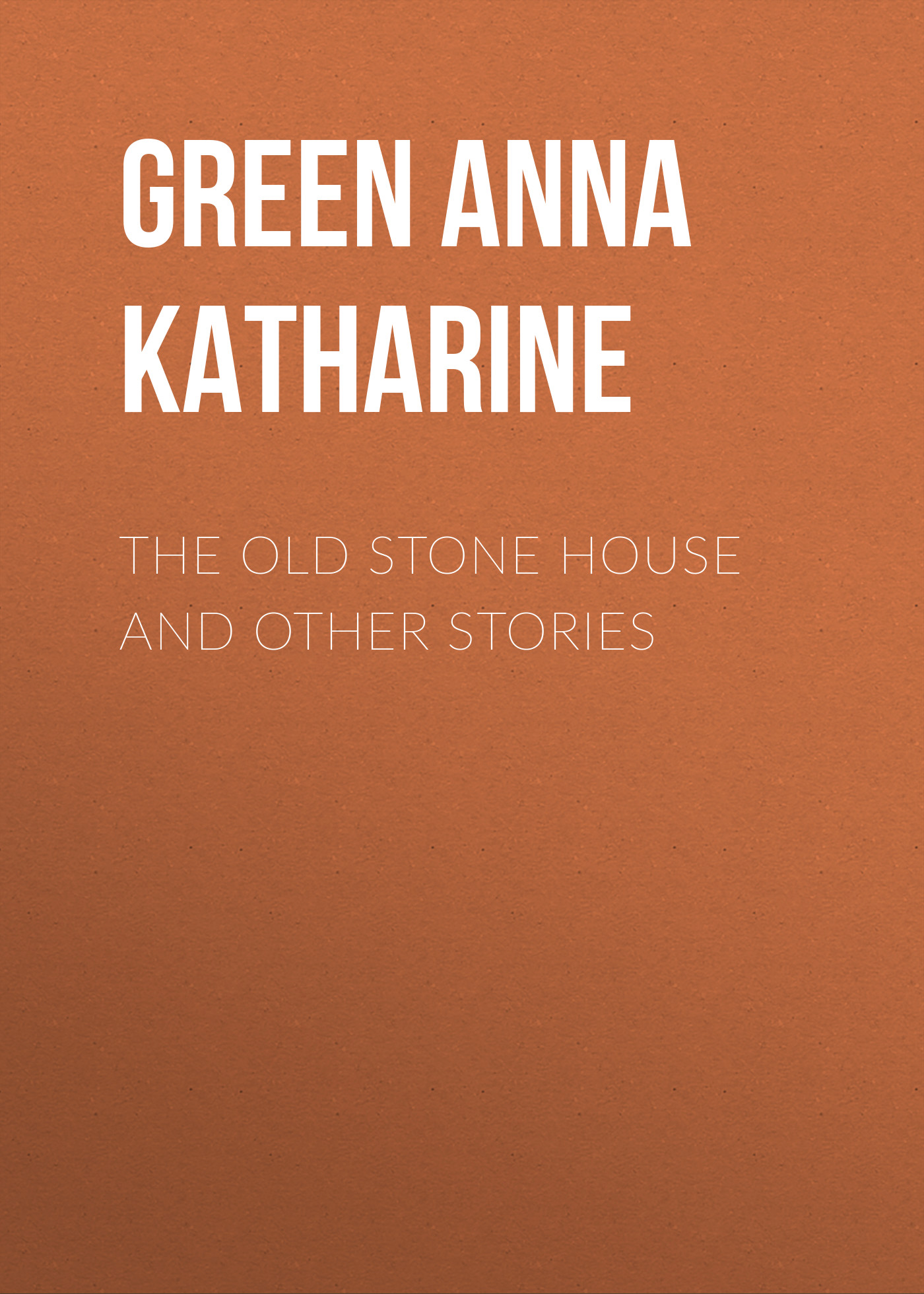 Green Anna Katharine The Old Stone House and Other Stories green anna katharine the golden slipper and other problems for violet strange