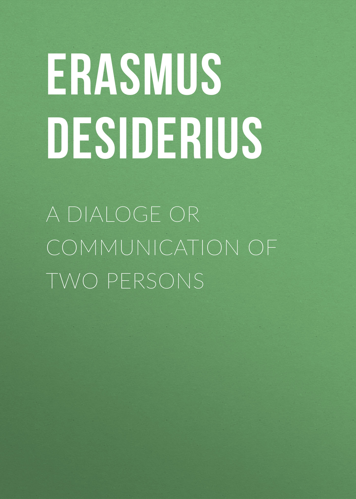 Erasmus Desiderius A dialoge or communication of two persons