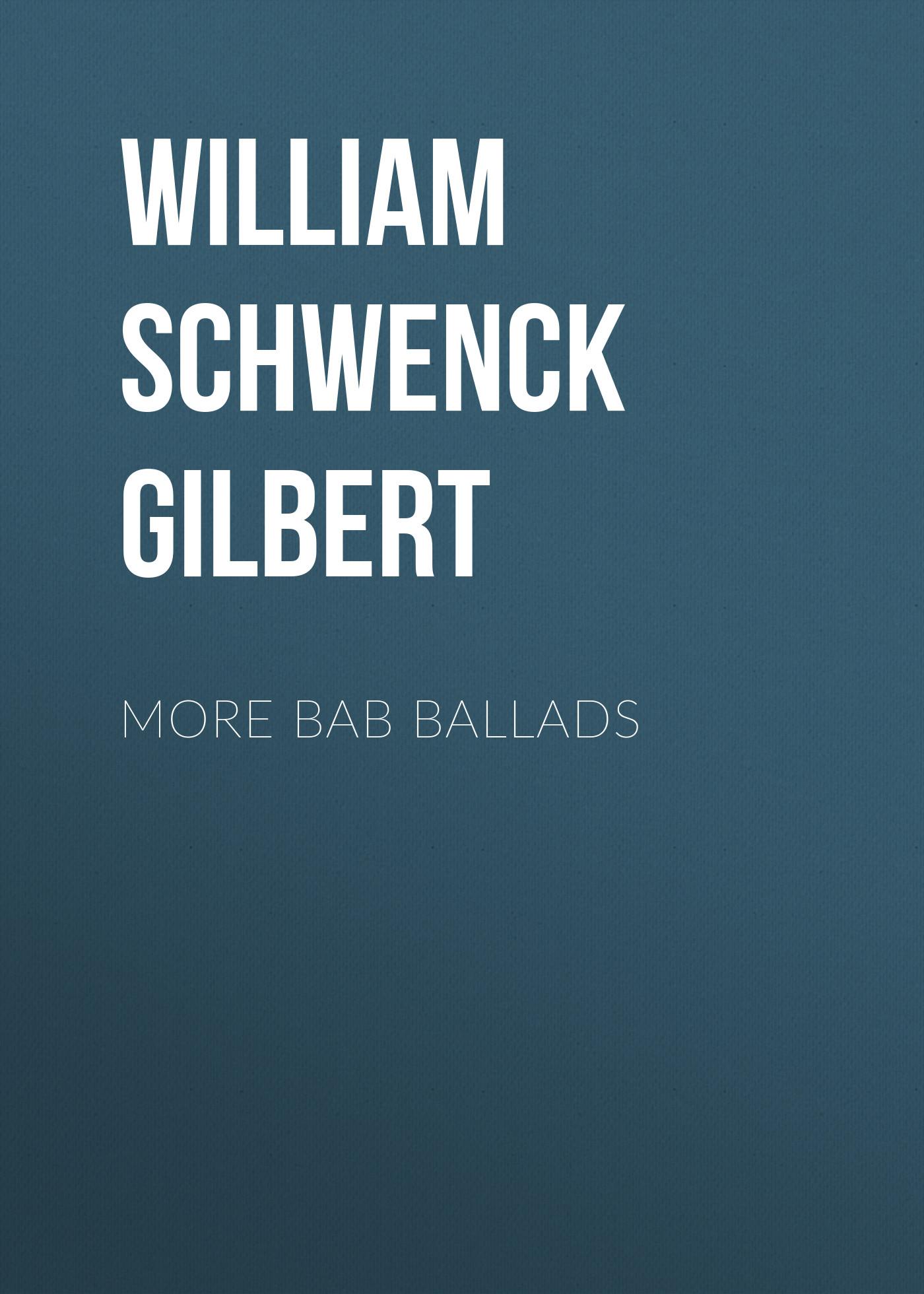 William Schwenck Gilbert More Bab Ballads william schwenck gilbert more bab ballads