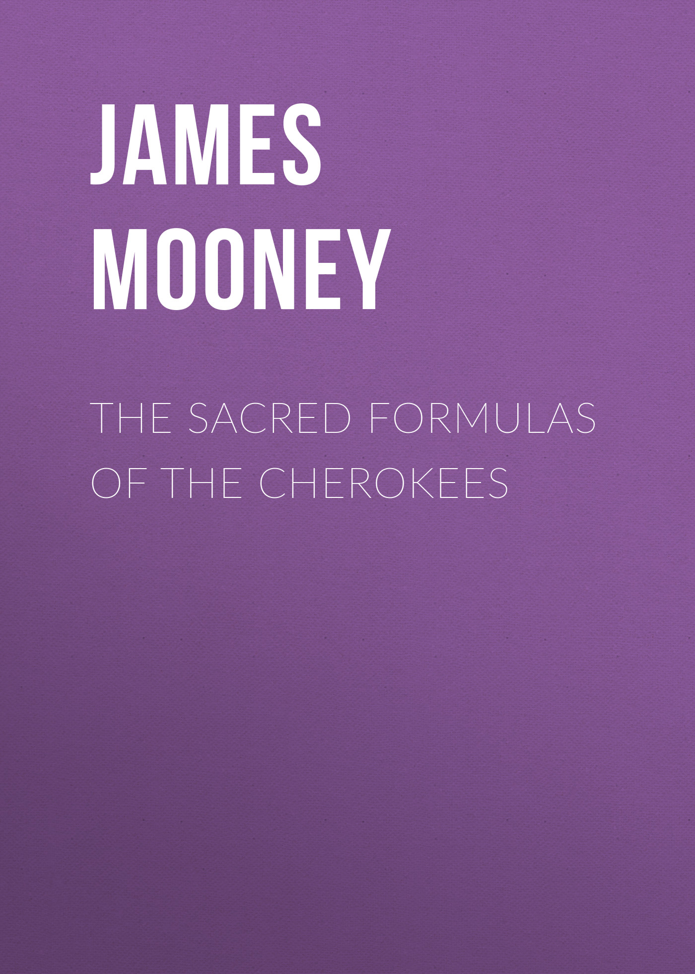 James Mooney The Sacred Formulas of the Cherokees
