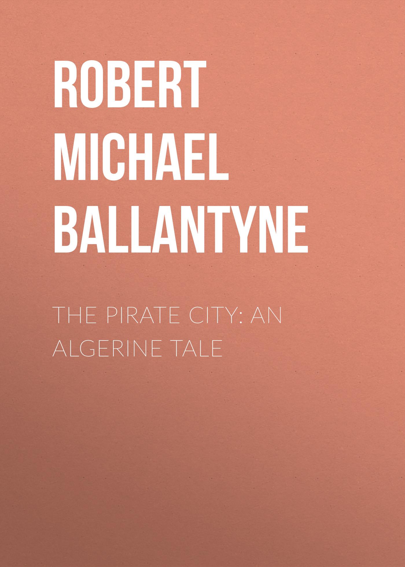 Robert Michael Ballantyne The Pirate City: An Algerine Tale