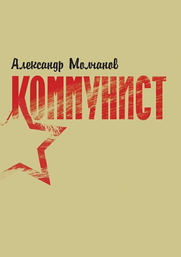 Александр Молчанов Коммунист коммунист