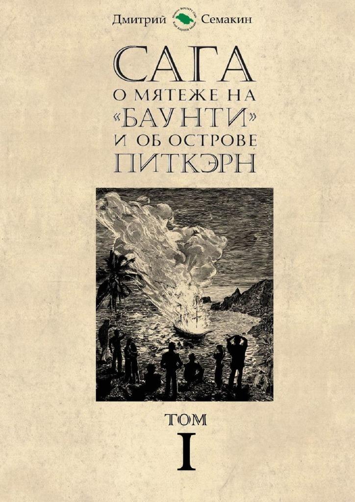 Дмитрий Евгеньевич Семакин Сага омятеже на«Баунти» и об острове Питкэрн. Том I бунт на баунти