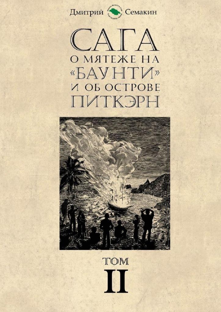 Дмитрий Евгеньевич Семакин Сага омятеже на«Баунти» и об острове Питкэрн. Том II бунт на баунти