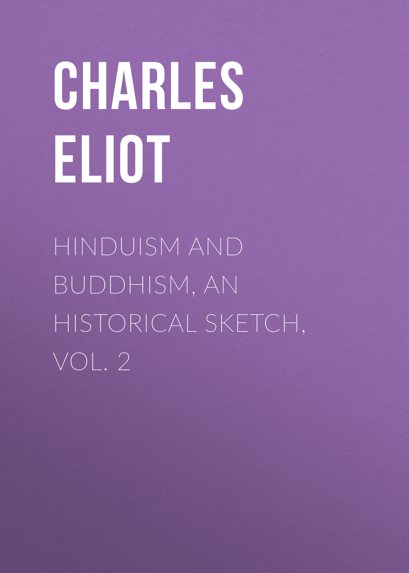 Charles Eliot Hinduism and Buddhism, An Historical Sketch, Vol. 2