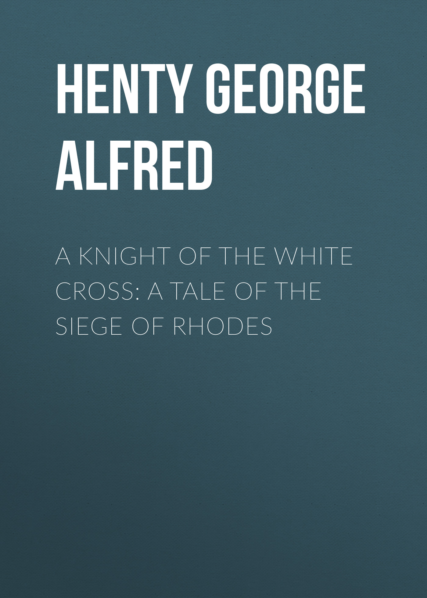 Henty George Alfred A Knight of the White Cross: A Tale of the Siege of Rhodes henty george alfred in the reign of terror the adventures of a westminster boy