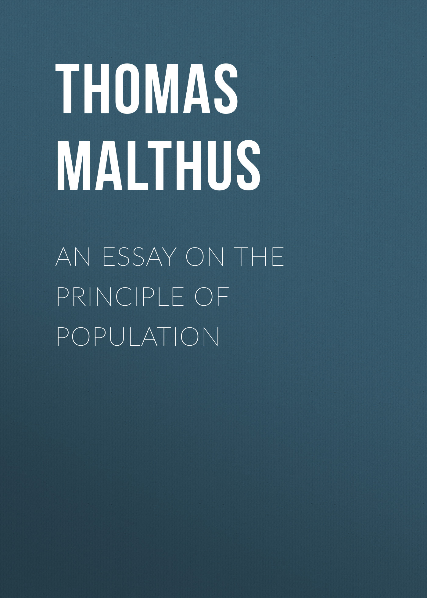 Thomas Malthus An Essay on the Principle of Population thomas robert maltus thomas robert malthus an essay on the principle of population vol 1
