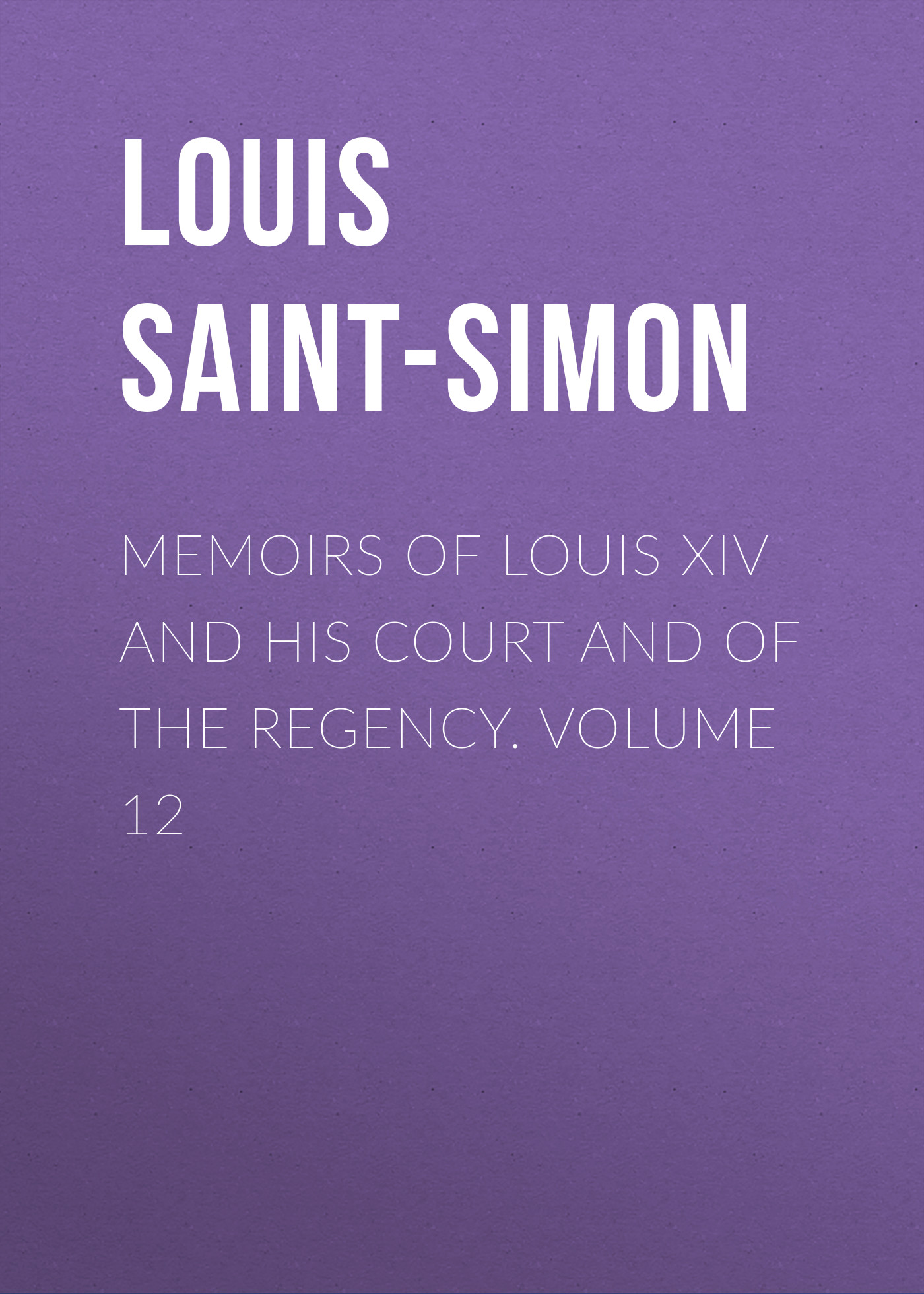Louis Saint-Simon Memoirs of Louis XIV and His Court and of the Regency. Volume 12