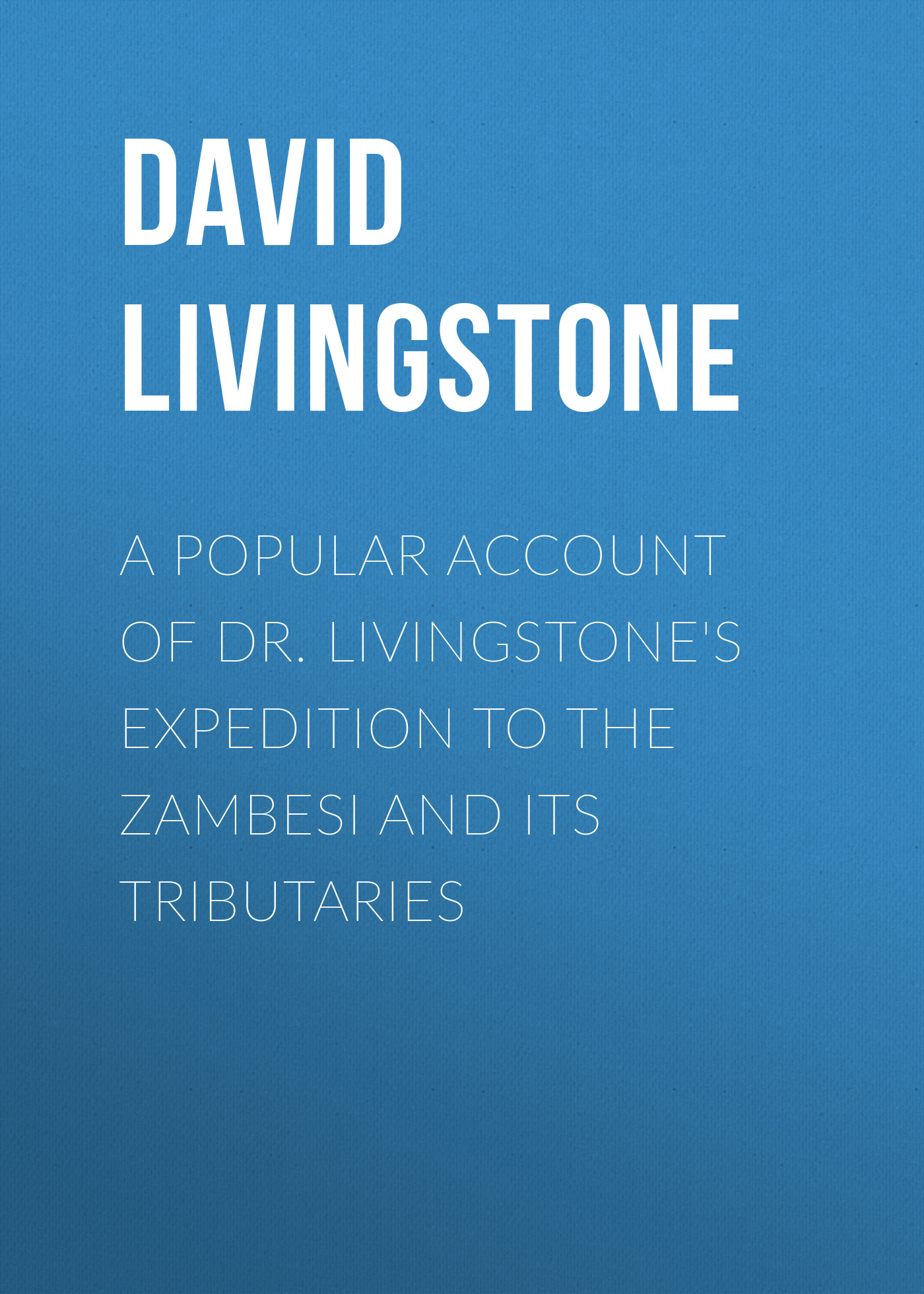 David Livingstone A Popular Account of Dr. Livingstone's Expedition to the Zambesi and Its Tributaries кабели межблочные аудио tributaries 8am 8 0m 8am 080b
