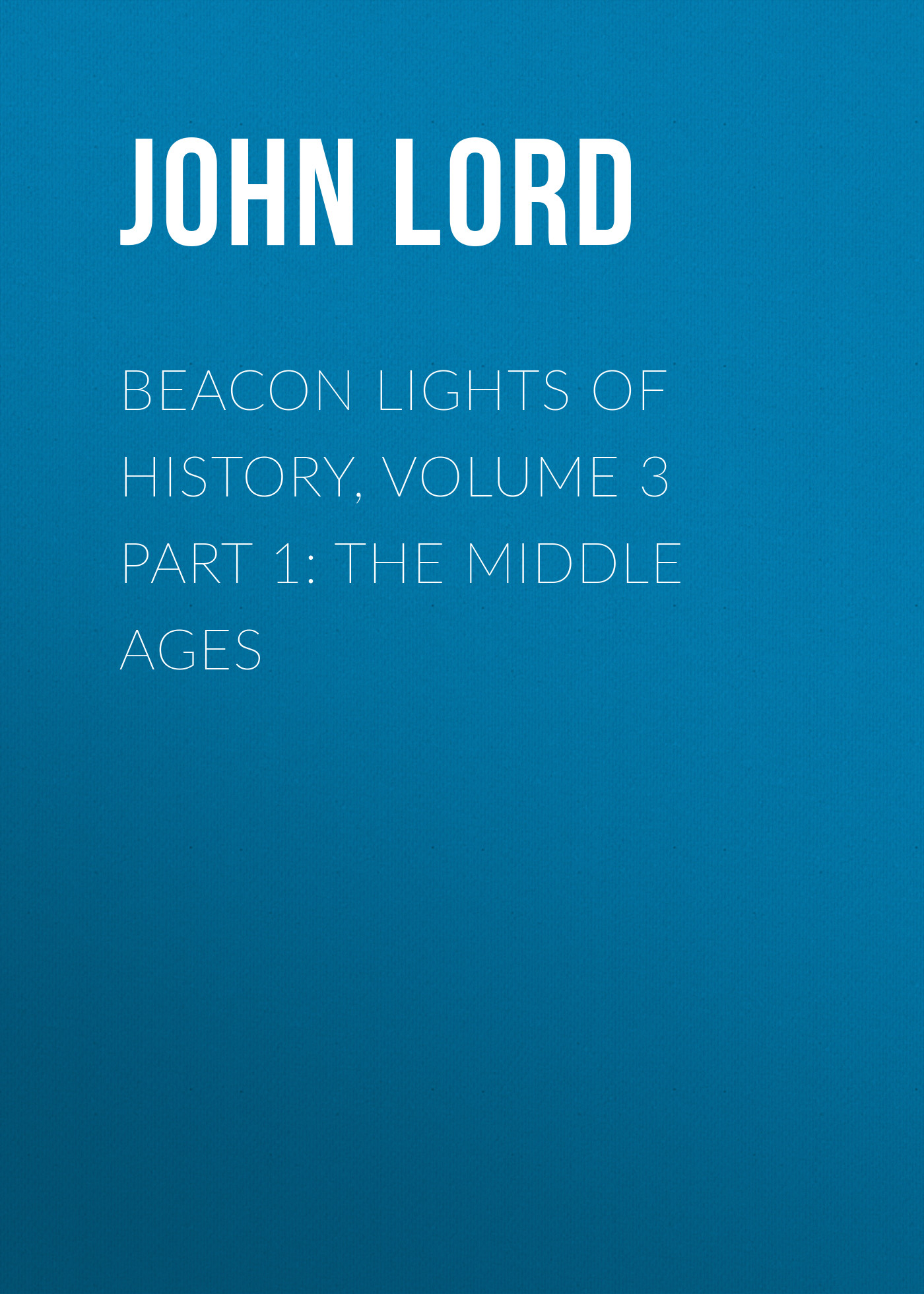 John Lord Beacon Lights of History, Volume 3 part 1: The Middle Ages g l shumway history of western nebraska and its people volume 3 part 1