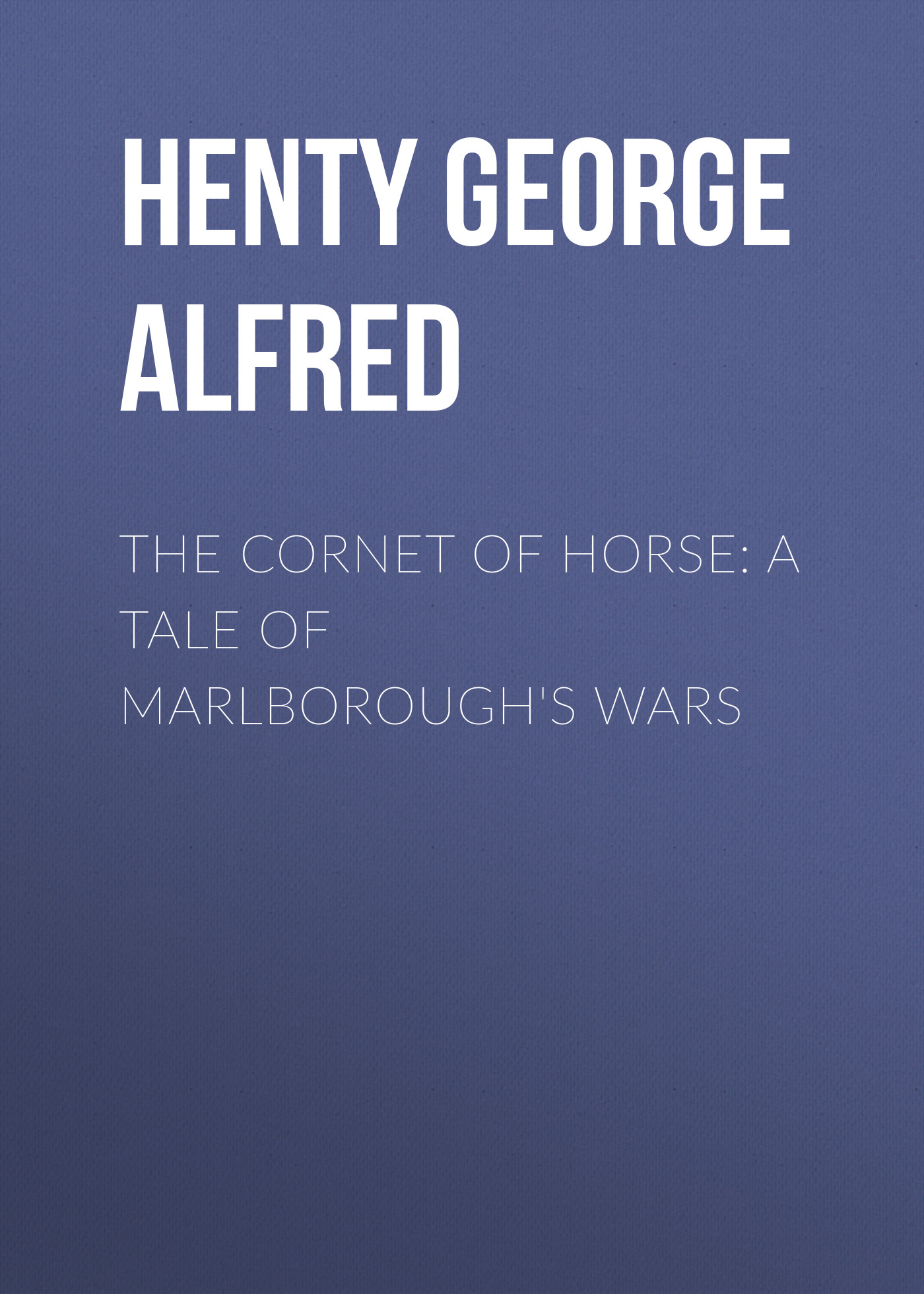 Henty George Alfred The Cornet of Horse: A Tale of Marlborough's Wars henty george alfred redskin and cow boy a tale of the western plains