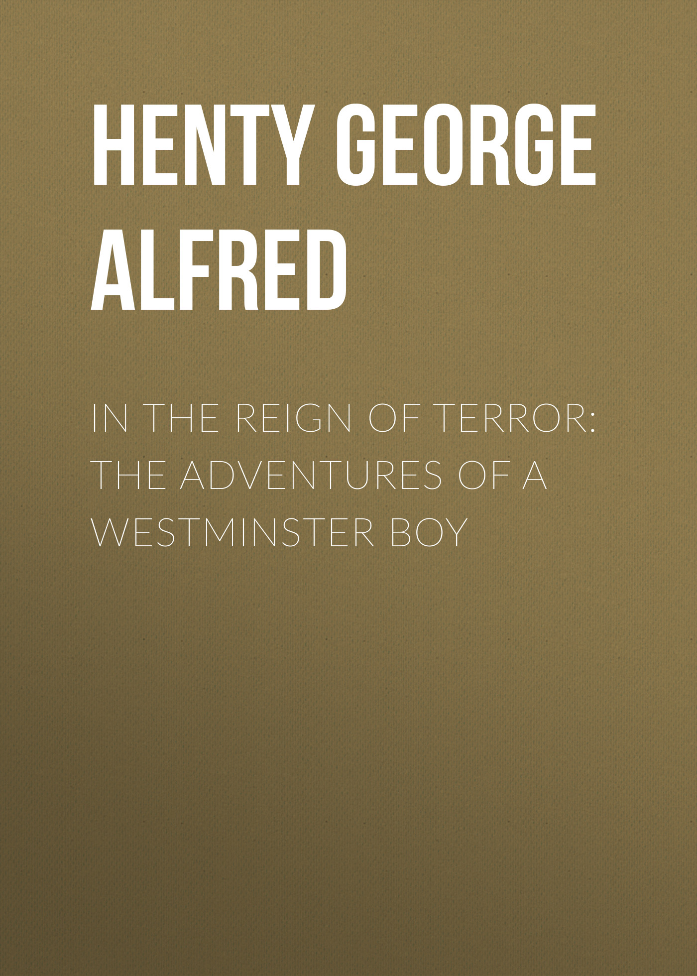 Henty George Alfred In the Reign of Terror: The Adventures of a Westminster Boy henty george alfred in the reign of terror the adventures of a westminster boy