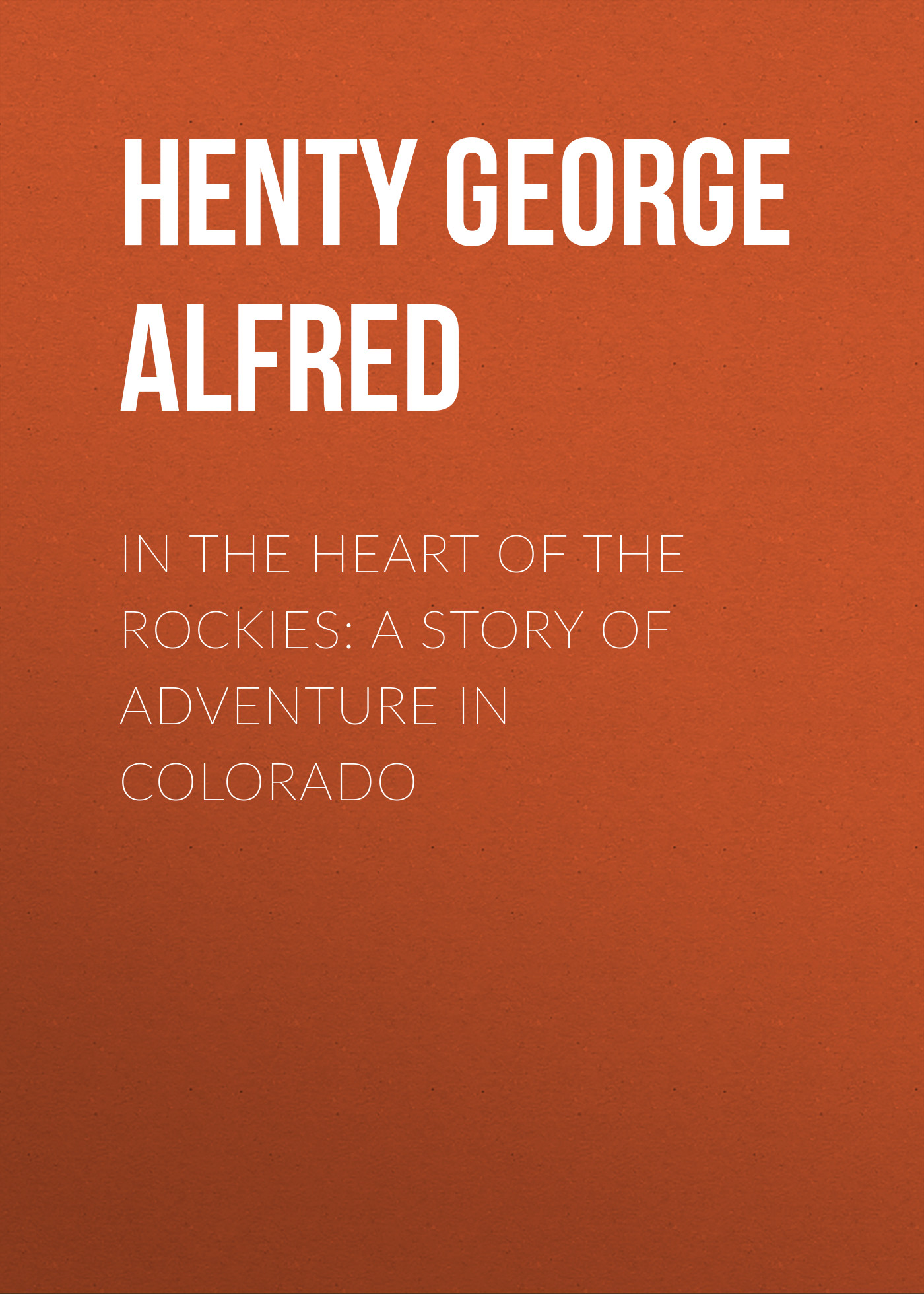 Henty George Alfred In the Heart of the Rockies: A Story of Adventure in Colorado george alfred henty with lee in virginia a story of the american civil war