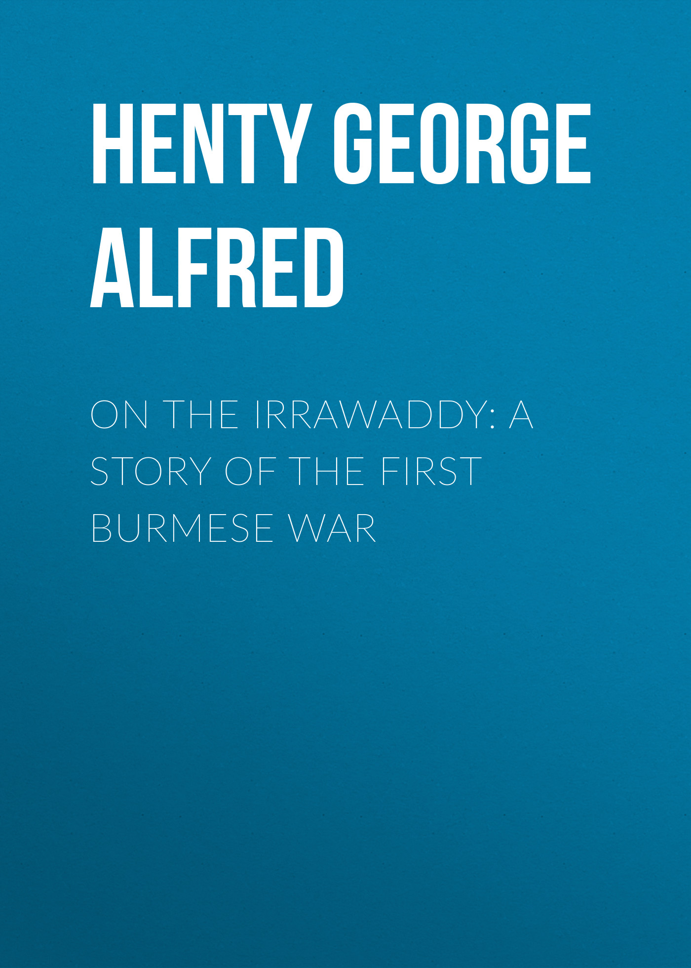 Henty George Alfred On the Irrawaddy: A Story of the First Burmese War george alfred henty with lee in virginia a story of the american civil war