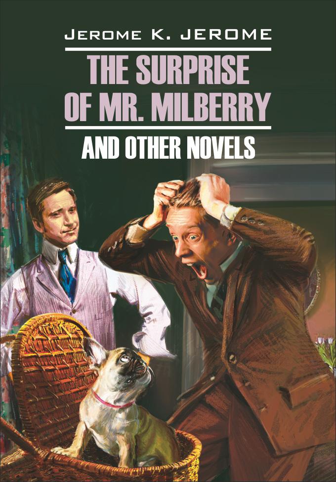Джером Клапка Джером The Surprise of Mr. Milberry and other novels / Сюрприз мистера Милберри и другие новеллы. Книга для чтения на английском языке