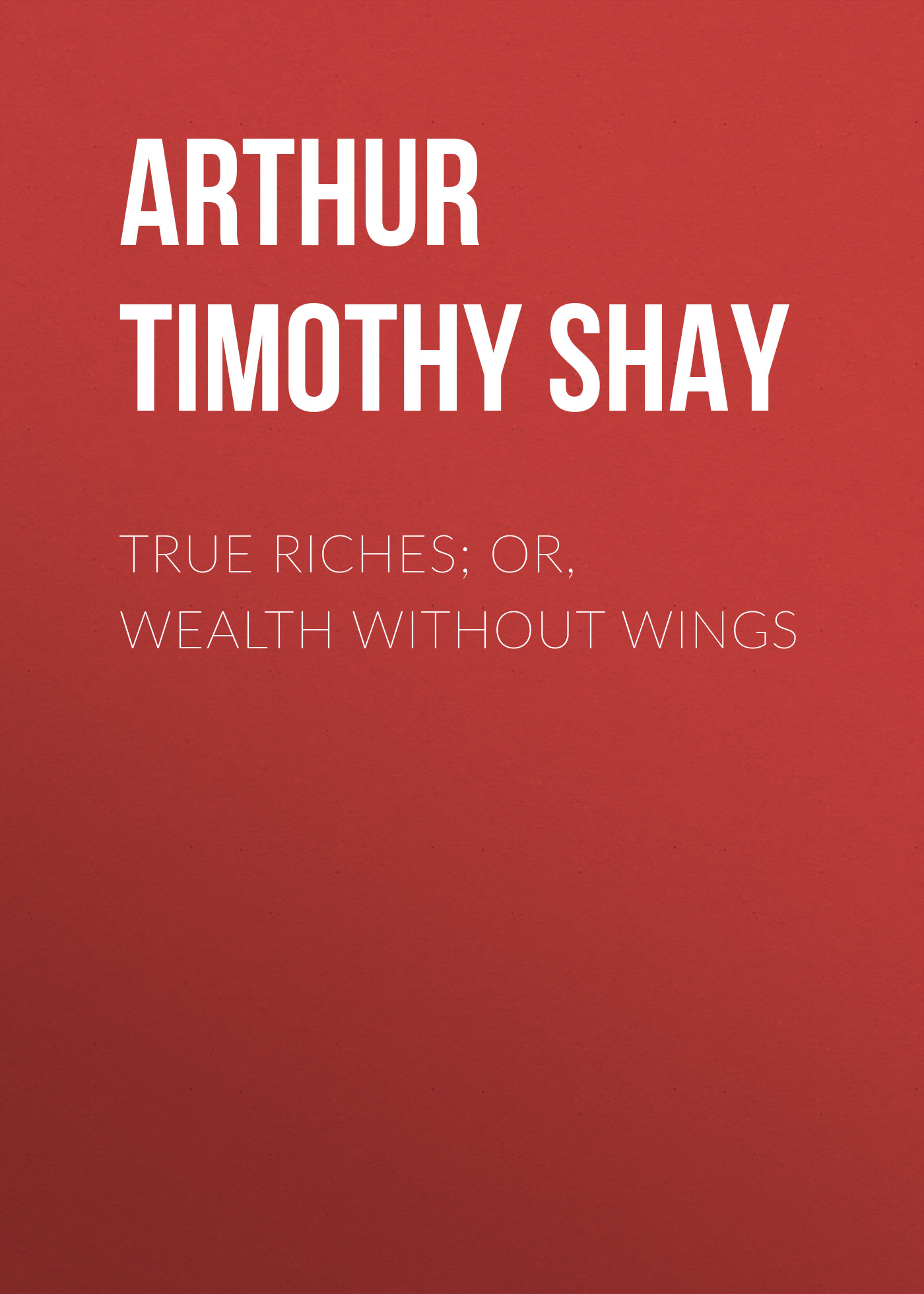 Arthur Timothy Shay True Riches; Or, Wealth Without Wings