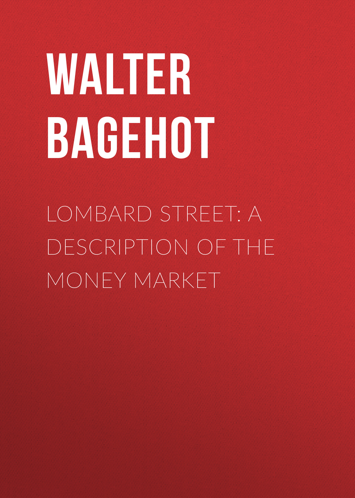 Walter Bagehot Lombard Street: A Description of the Money Market