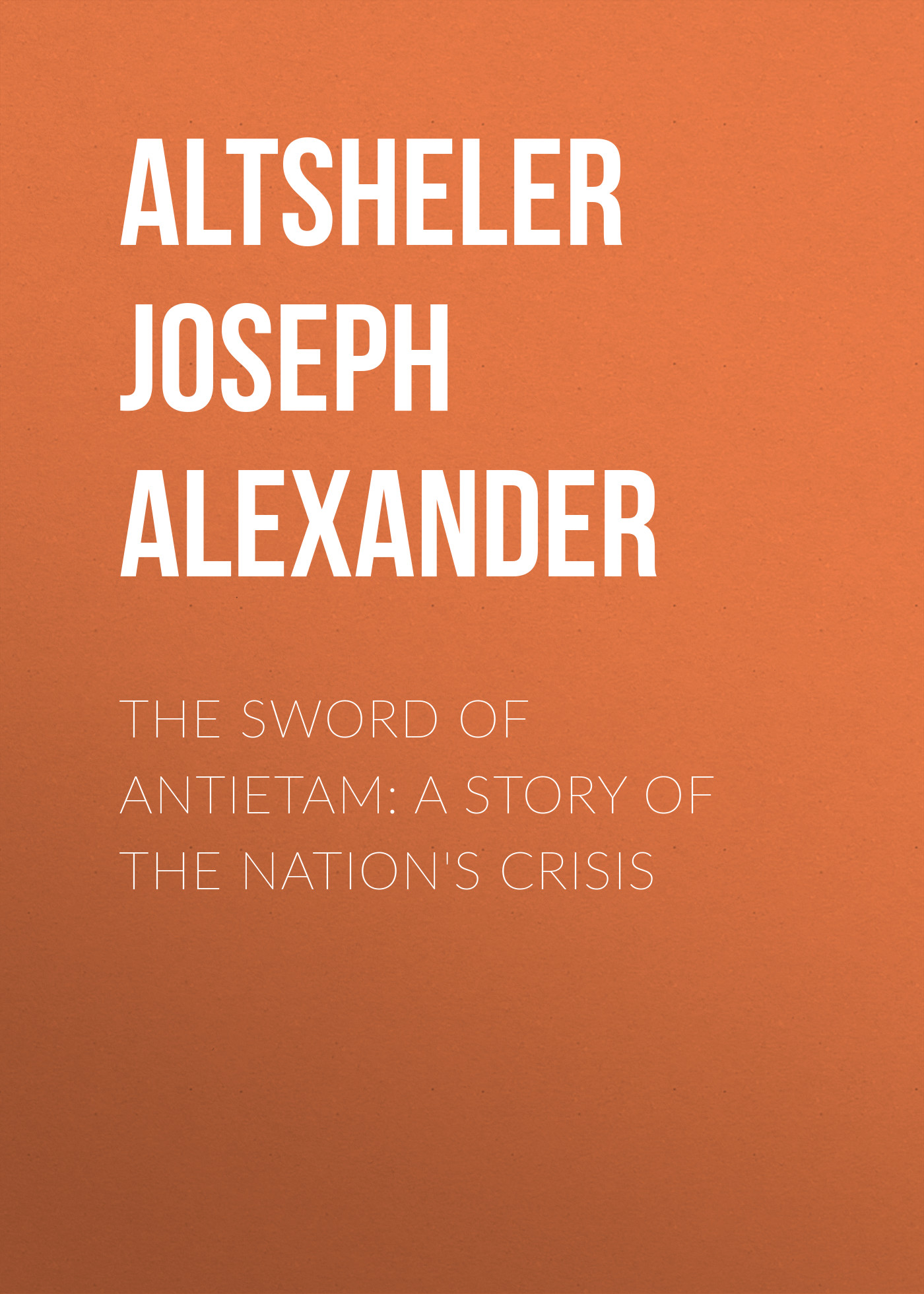 Altsheler Joseph Alexander The Sword of Antietam: A Story of the Nation's Crisis skirt joseph alexander