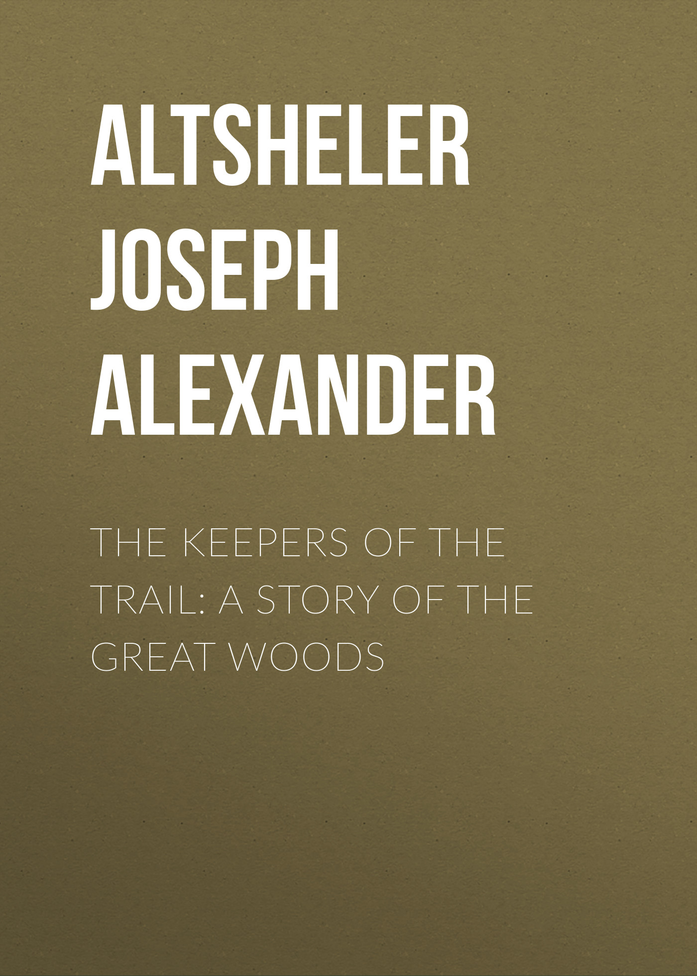 Altsheler Joseph Alexander The Keepers of the Trail: A Story of the Great Woods trail of blood