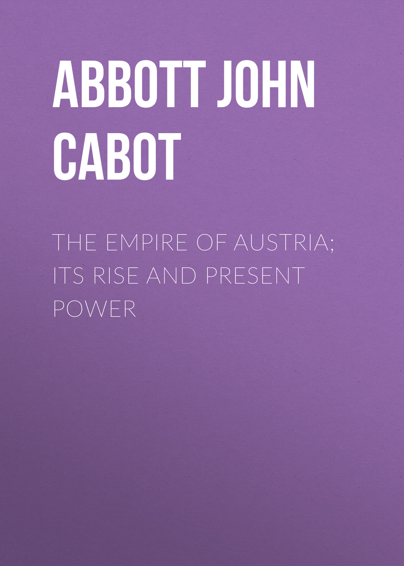 Фото - Abbott John Stevens Cabot The Empire of Austria; Its Rise and Present Power john s c abbott hernando cortez