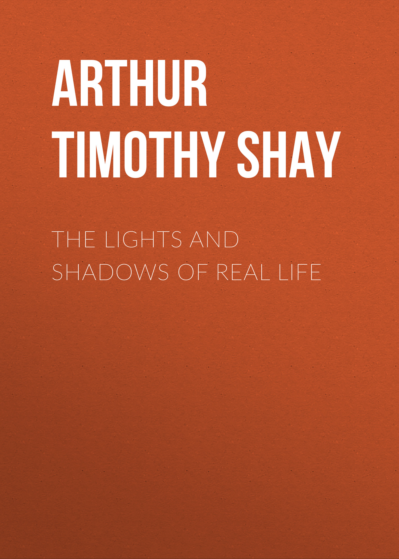 Arthur Timothy Shay The Lights and Shadows of Real Life octavius winslow the lights and shadows of spiritual life