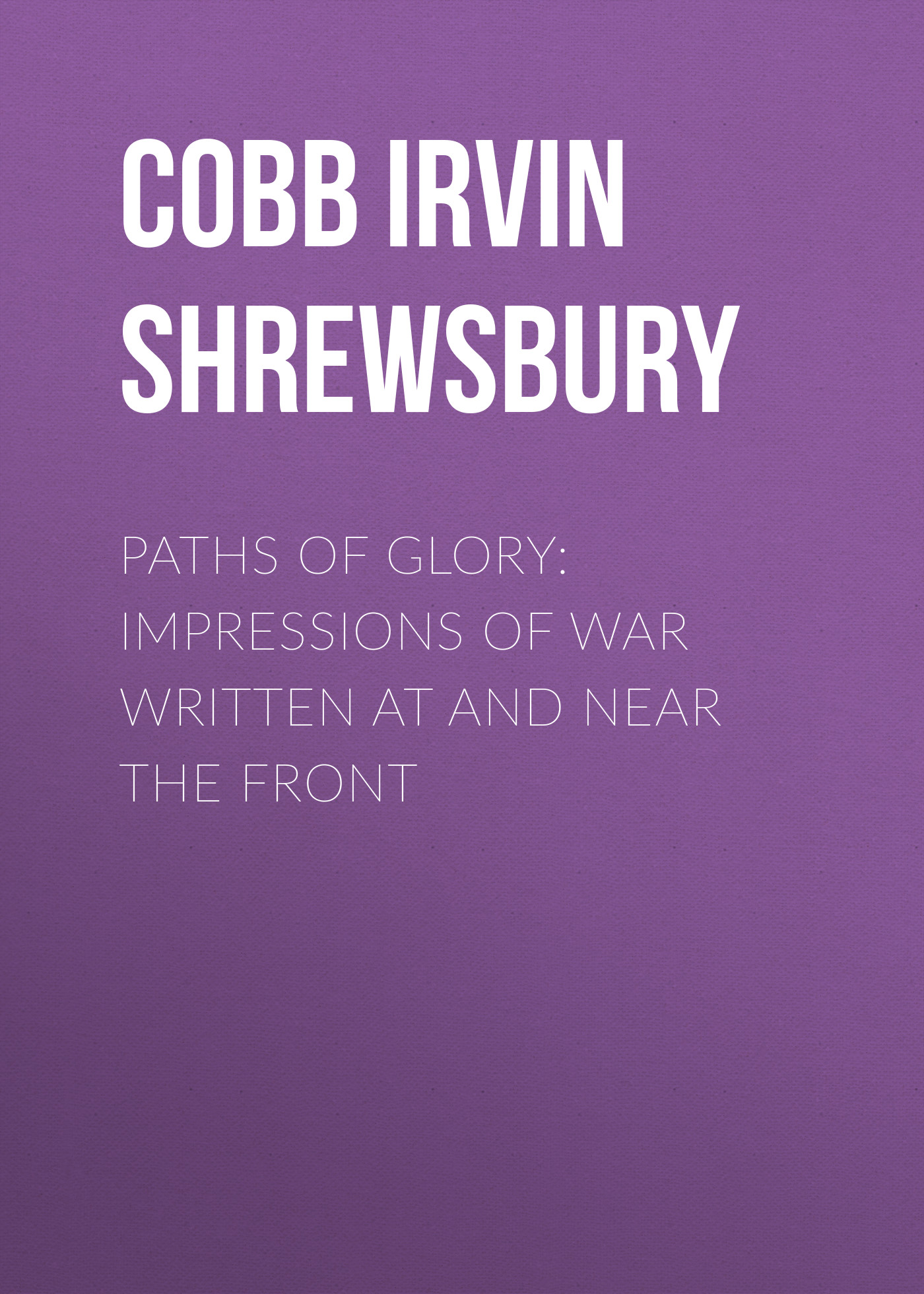Cobb Irvin Shrewsbury Paths of Glory: Impressions of War Written at and Near the Front gold greed and glory