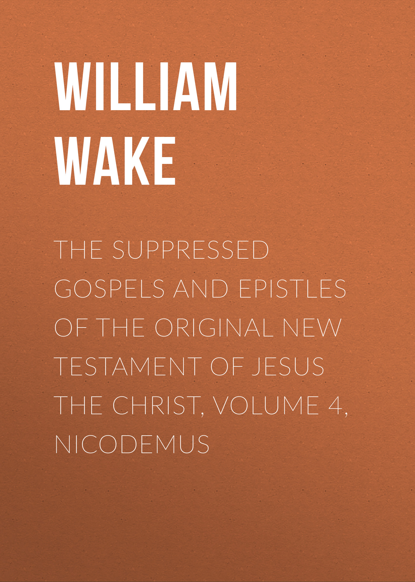 William Wake The suppressed Gospels and Epistles of the original New Testament of Jesus the Christ, Volume 4, Nicodemus arnaud bernard the gospels