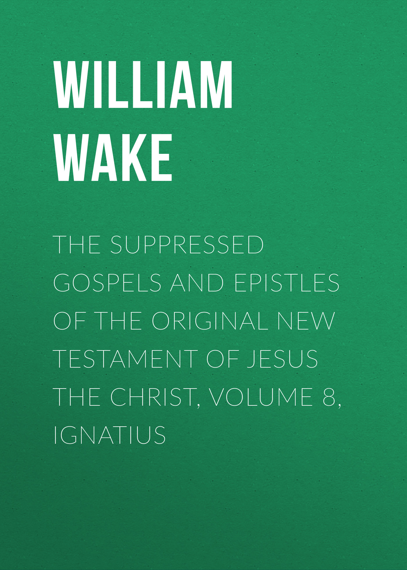 William Wake The suppressed Gospels and Epistles of the original New Testament of Jesus the Christ, Volume 8, Ignatius frey j the final testament