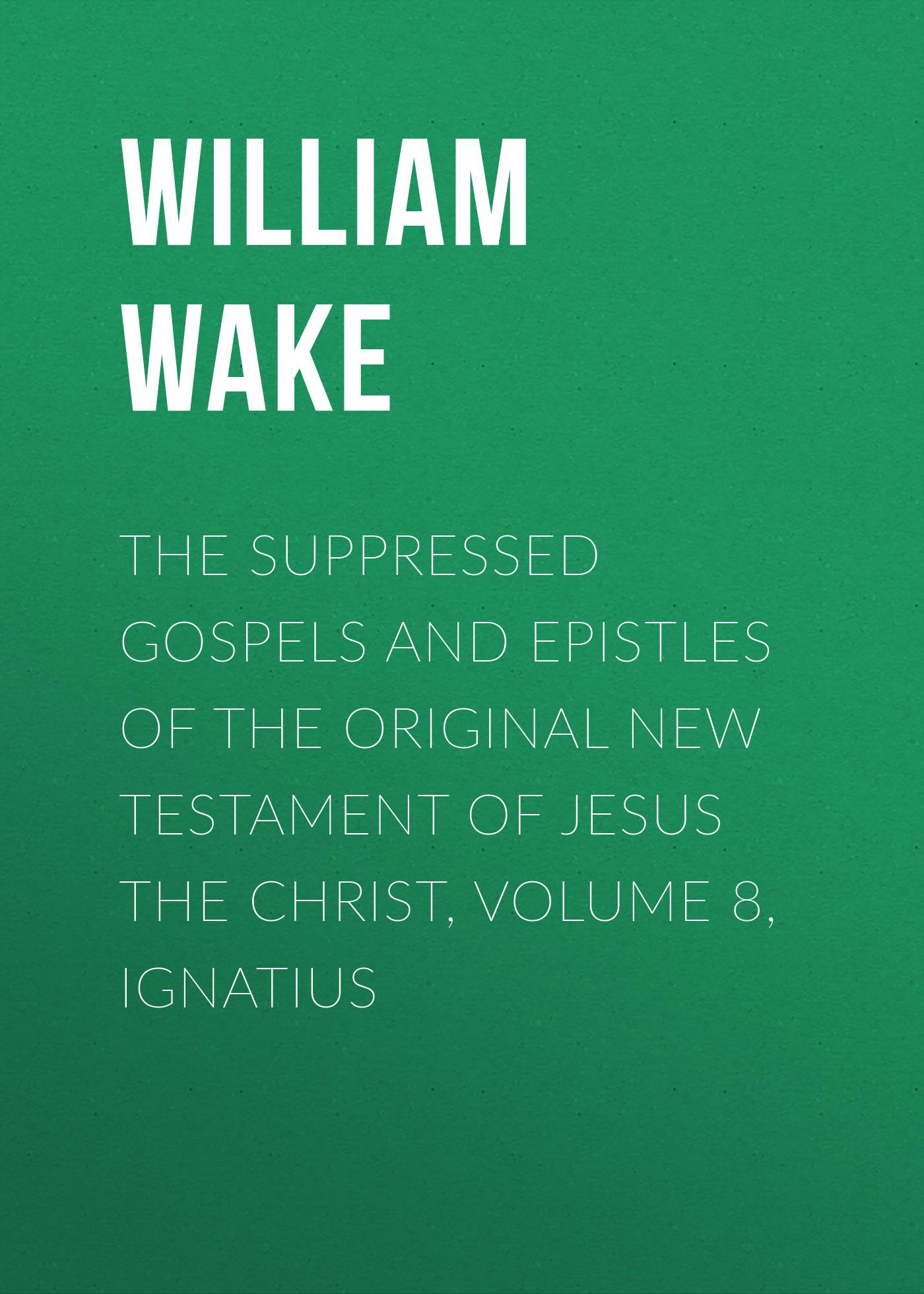 William Wake The suppressed Gospels and Epistles of the original New Testament of Jesus the Christ, Volume 8, Ignatius стоимость