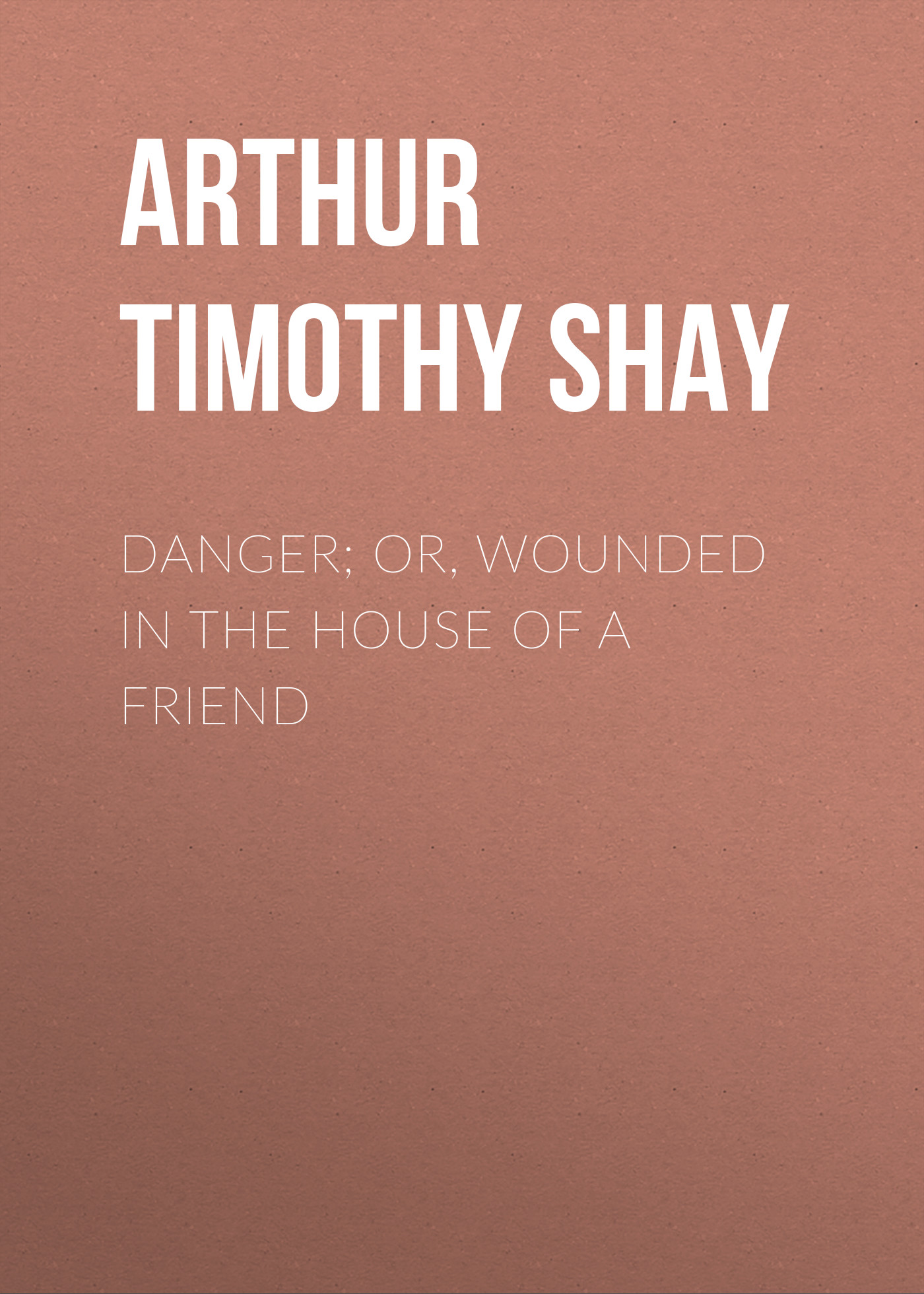 Arthur Timothy Shay Danger; Or, Wounded in the House of a Friend timothy sullivan t the collaborative sale solution selling in a buyer driven world