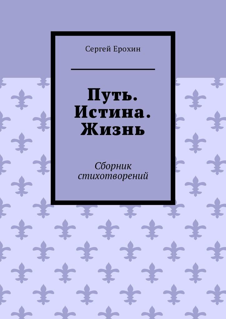 Сергей Ерохин Путь. Истина. Жизнь. Сборник стихотворений цена 2017