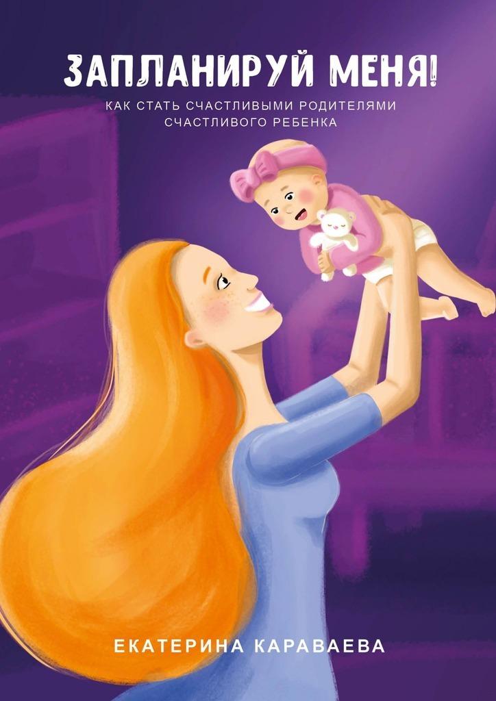 Екатерина Сергеевна Караваева Запланируй меня! Как стать счастливыми родителями счастливого ребенка лонсдейл к не обещай себя другим