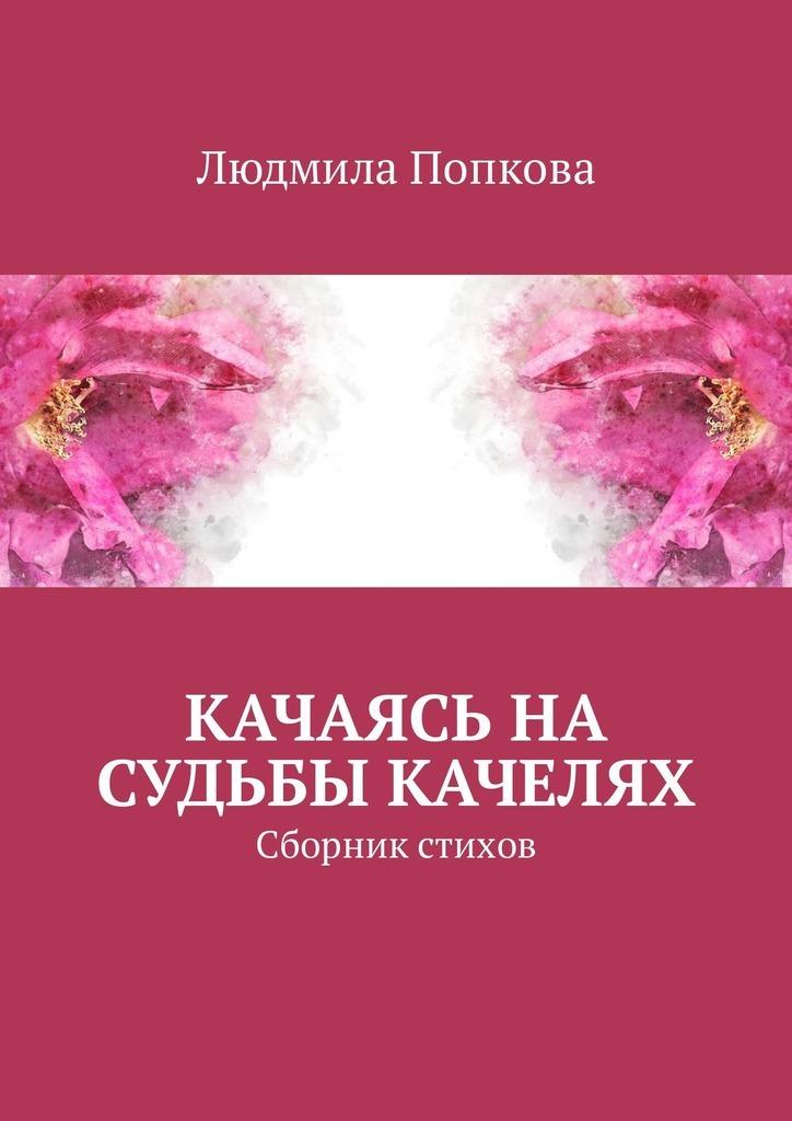 Людмила Попкова Качаясь на судьбы качелях. Сборник стихов