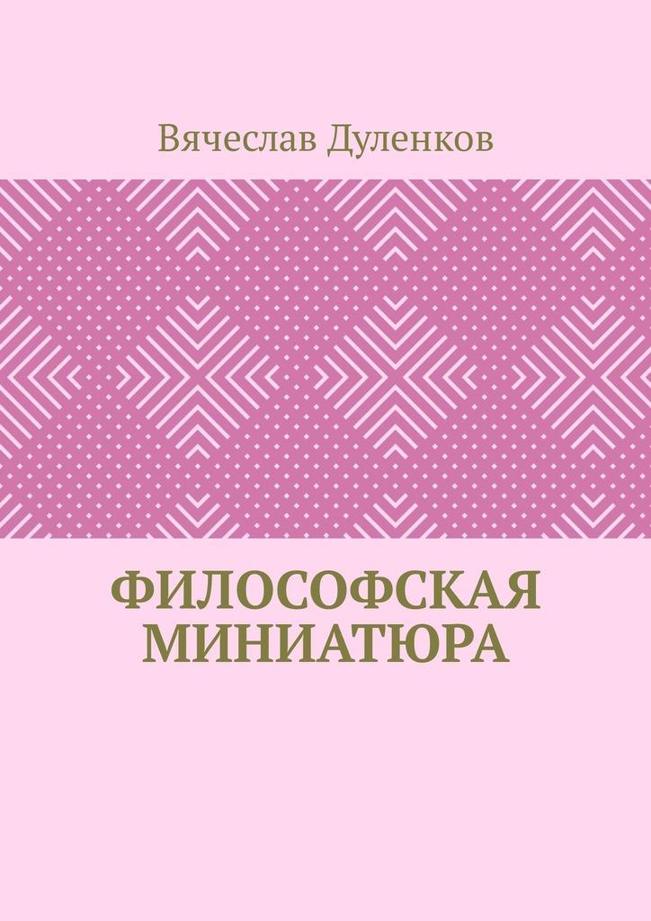 Вячеслав Владимирович Дуленков Философская миниатюра