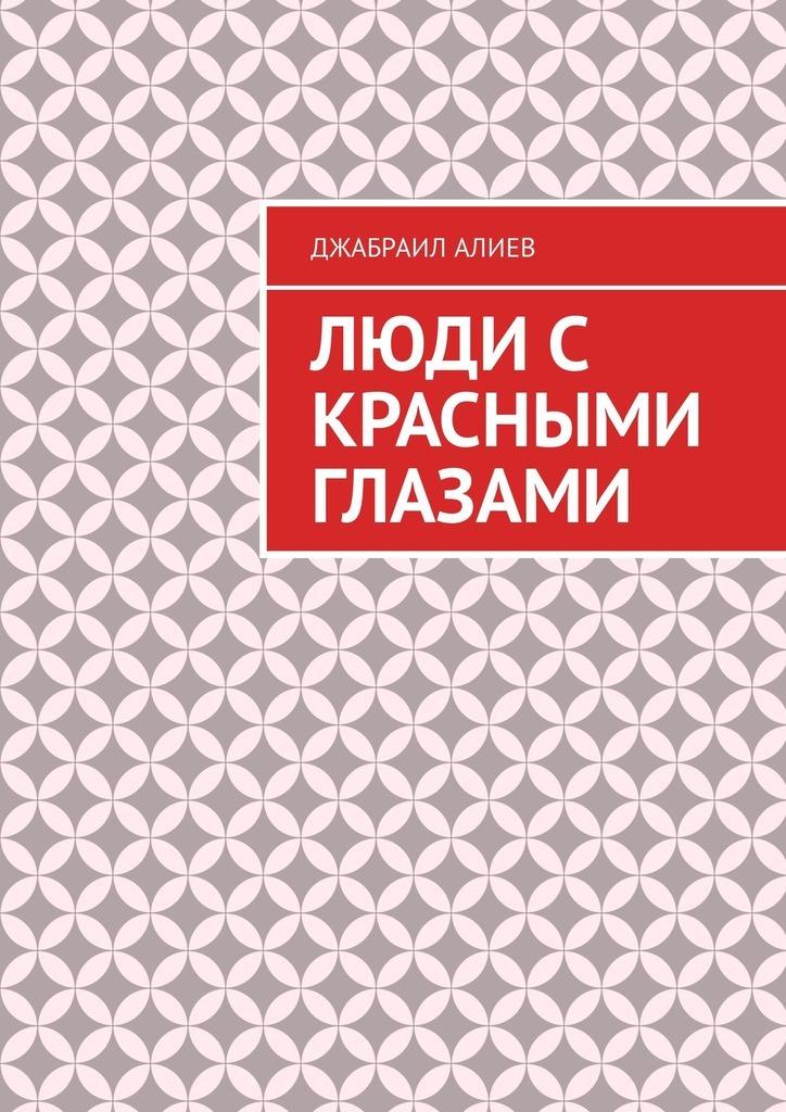 Джабраил Мусаевич Алиев Люди с красными глазами. Роман джабраил алиев сердце свиньи