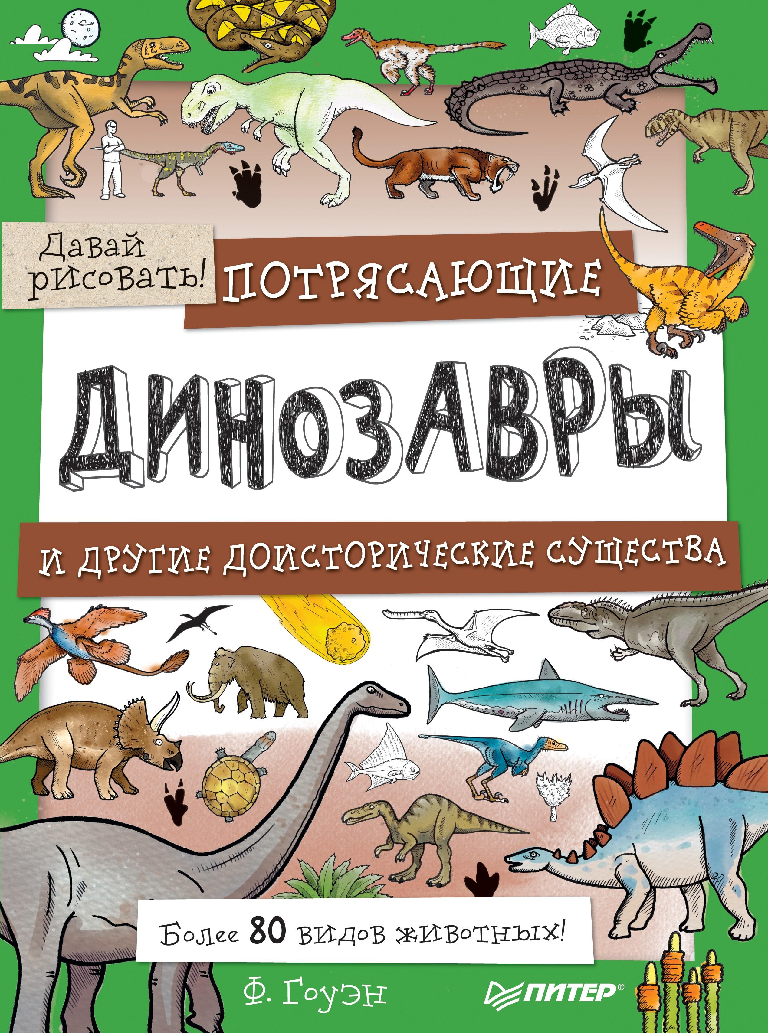 Фиона Гоуэн Потрясающие динозавры и другие доисторические существа. Более 80 видов животных! Давай рисовать! фиона гоуэн крутые машины и мощные внедорожники более 100 невероятных машин давай рисовать
