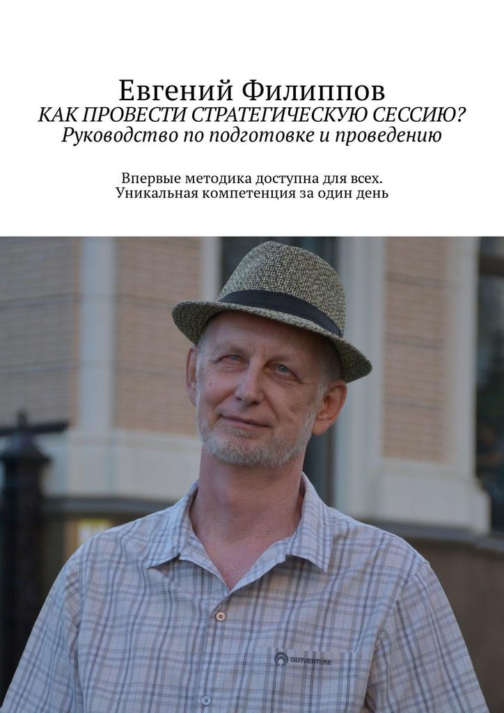 Евгений Филиппов Как провести стратегическую сессию? Руководство поподготовке ипроведению