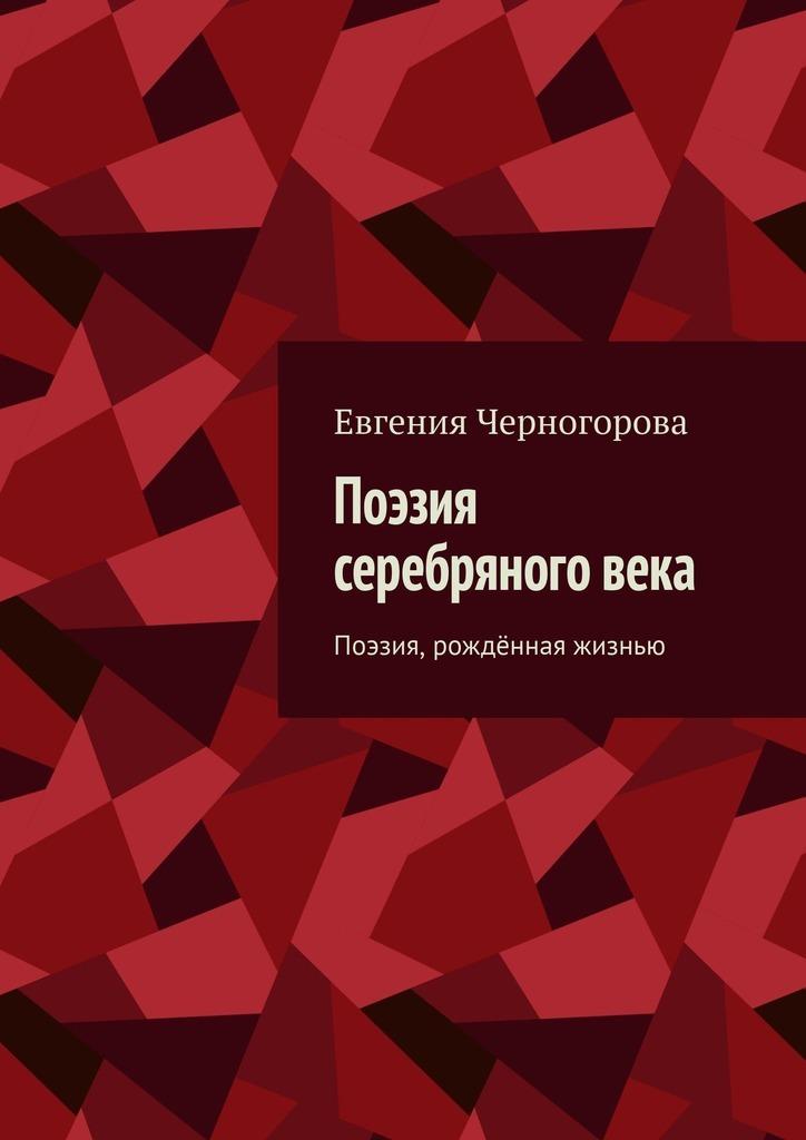 Евгения Николаевна Черногорова Поэзия серебряного века. Поэзия, рождённая жизнью поэзия серебряного века
