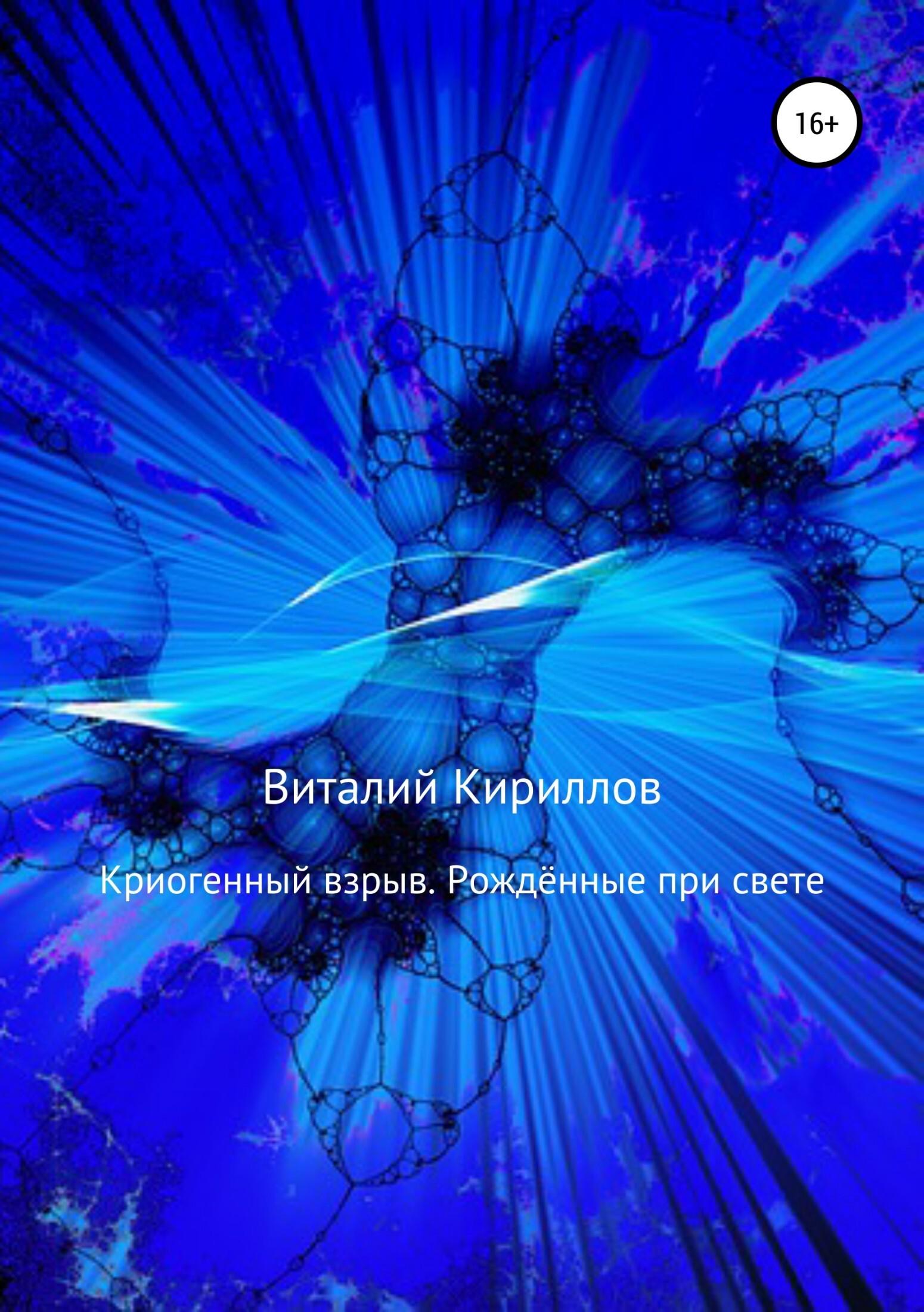 Виталий Александрович Кириллов Криогенный взрыв. Рождённые при свете при свете надежды
