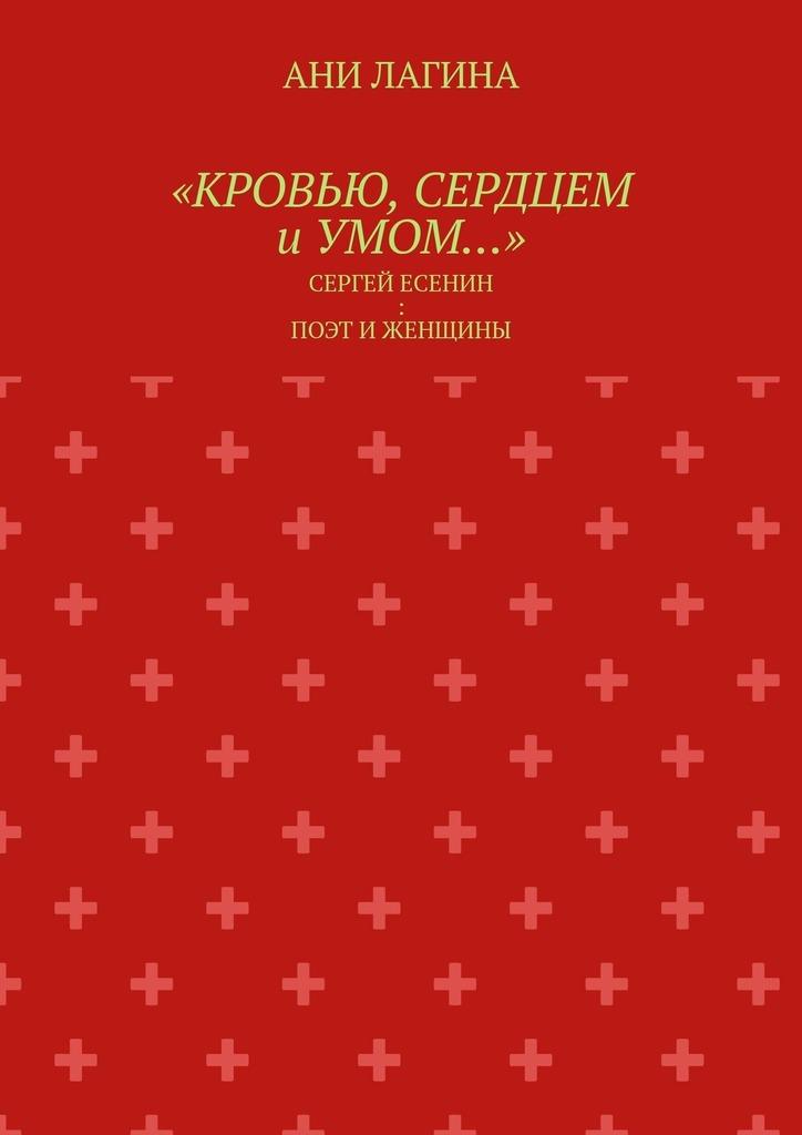 «Кровью, сердцем иумом…». Сергей Есенин: поэт и женщины